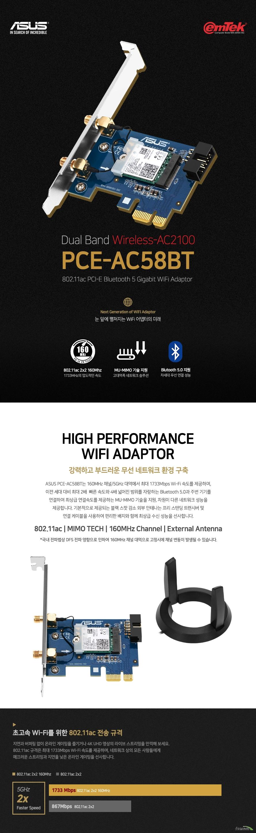 ASUS PCE-AC58BT  제품 상세 정보  네트워크 표준 IEEE 802.11A B G N AC지원  블루투스 5.0 지원 PCI 익스프레스 인터페이스 지원  데이터 레이트 802.11a 6 9 12 18 24 36 48 54 Mbps 802.11b 1 2 5.5 11 Mbps 802.11g 6 9 12 18 24 36 48 54 Mbps 802.11n up to 300Mbps 802.11ac up to 1733Mbps  외부 안테나 기본 제공 MU MIMO 기술 지원 동작 주파수  2.4 및 5 Ghz  윈도우10 8 7 및 MAC OS X 10.6 10.7 10.8 지원 KC 인증 R R MSQ PCE AC58BT