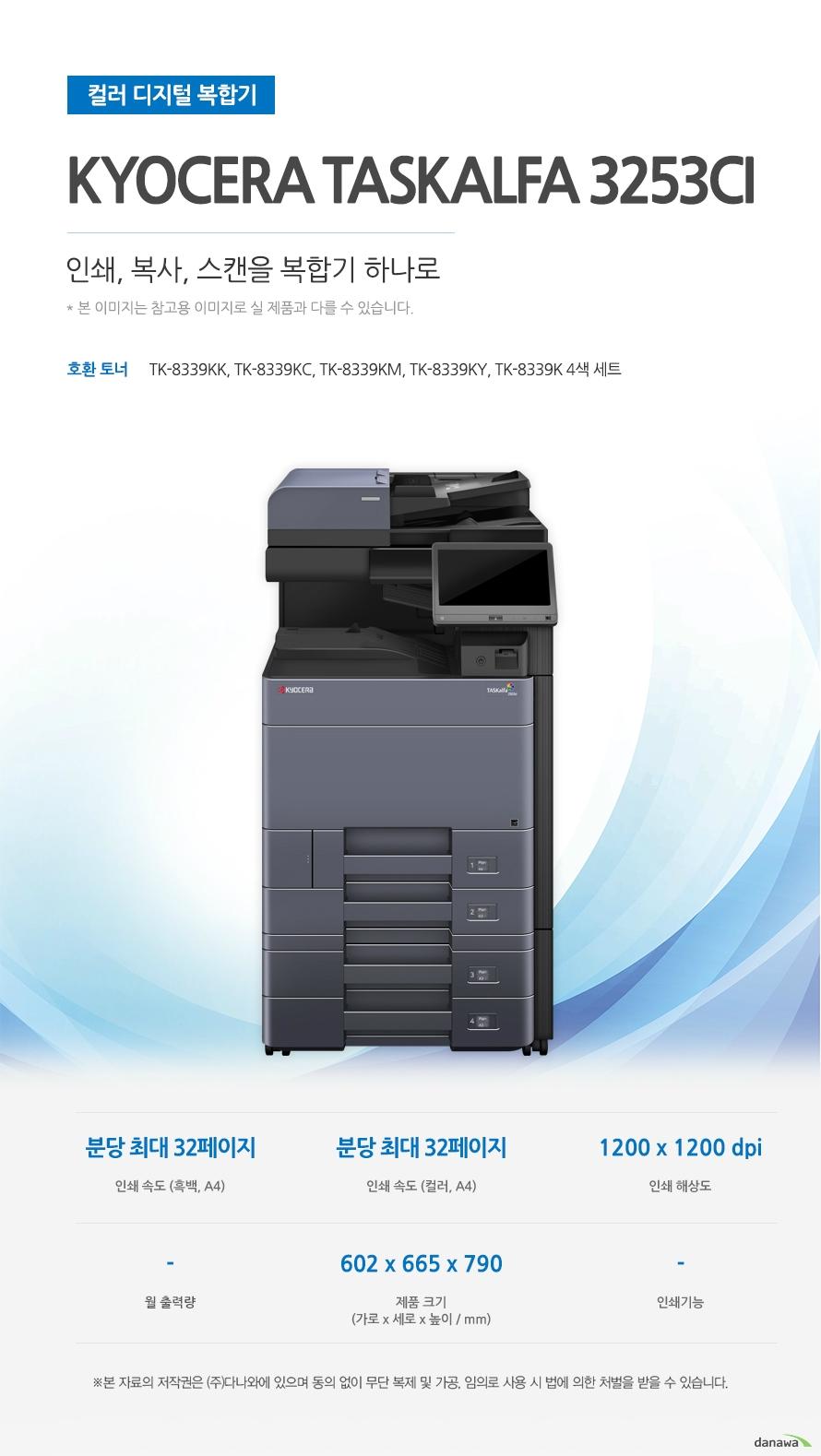 컬러 디지털 복합기 Kyocera TASKalfa 3253ci (테이블 포함) 인쇄,복사.스캔을 복합기 하나로 호환토너 TK-8339KK, TK-8339KC, TK-8339KM, TK-8339KY, TK-8339K 4색 세트 인쇄 속도 (흑백, A4) 분당 최대 32페이지 / 인쇄 속도 (컬러, A4) 분당 최대 32페이지 / 인쇄 해상도 1200 x 1200 dpi / 제품 크기 (가로 x 세로 x 높이 / mm) 602 x 665 x 790 최대 25ppm의 빠른 인쇄 속도 다양한 문서에 대한 빠른 인쇄로 가정, 학교, 사무실 등 어느 환경에서나 답답함 없이 문서를 출력하실 수 있습니다.  *ppm: pages per minute (1분에 출력하는 페이지 수)흑백 출력 속도 32ppm / 컬러 출력 속도 32ppm / 흑백 첫 장 인쇄 5.9초 / 컬러 첫 장 인쇄 7.7초 효율적인 용지급지 용지함을 한 번 채워 넣으면 용지를 자주 채워줄 필요 없이 오랫 동안 사용할 수 있어, 업무 중 불필요한 시간 낭비를 줄여줍니다. *최대 용지함 개수와 최대 급지용량은 기본 장착이 아닙니다. 제품 구매 전 옵션 사항을 확인하세요.최대 용지함(옵션) 4단 용지함 기본 급지 용량 1,150매 최대 급지 용량  7,150매 어느 공간에나 어울리는 컴팩트한 사이즈 컴팩트한 사이즈로 다양한 환경에서 부담없이 설치하고 효율적으로 배치시킬 수 있습니다. 602 x 665 x 790mm 가로 x 세로 x 높이 사무환경에 맞는 인쇄, 복사, 스캔 기능 인쇄, 복사, 스캔 기능을 결합하여 불필요한 시간 절약은 물론, 더욱 효율적인 처리가 가능합니다. *팩스의 경우 기본장착이 아닙니다. 제품 구매 전 옵션 사항을 확인 하세요.