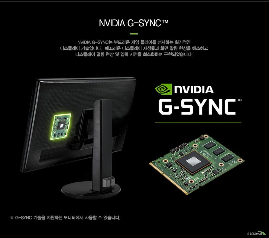 엔비디아 지-스닉엔비디아 지-스닉은 부드러운 게임 플레이를 선사하는 획기적인 디스플레이 기술입니다.  매끄러운 디스플레이 재생률과 화면 잘림 현상을 해소하고디스플레이 떨림 현상 및 입력 지연을 최소화하여 구현되었습니다.G-SYNC 기술을 지원하는 모니터에서 사용할 수 있습니다.