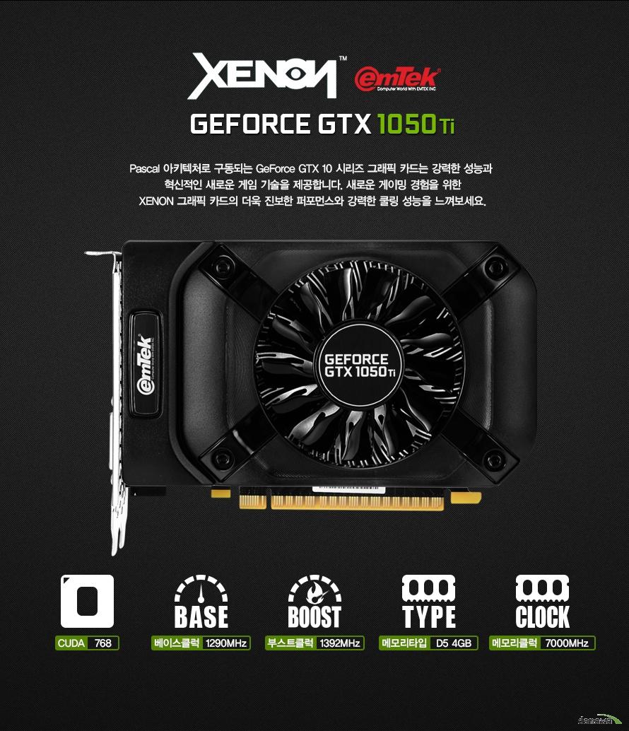 제논 이엠텍지포스 GTX 1050Ti파스칼 아키텍처로 구동되는 지포스 GTX 10 시리즈 그래픽 카드는 강력한 성능과 혁신적인 새로운 게임 기술을 제공합니다. 새로운 게이밍 경험을 위한제논 그래픽 카드의 더욱 진보한 퍼포먼스와 강력한 쿨링 성능을 느껴보세요.CUDA 768베이스클럭 1290MHz부스트클럭 1392MHz메모리타입 D5 4GB메모리클럭 7000MHz