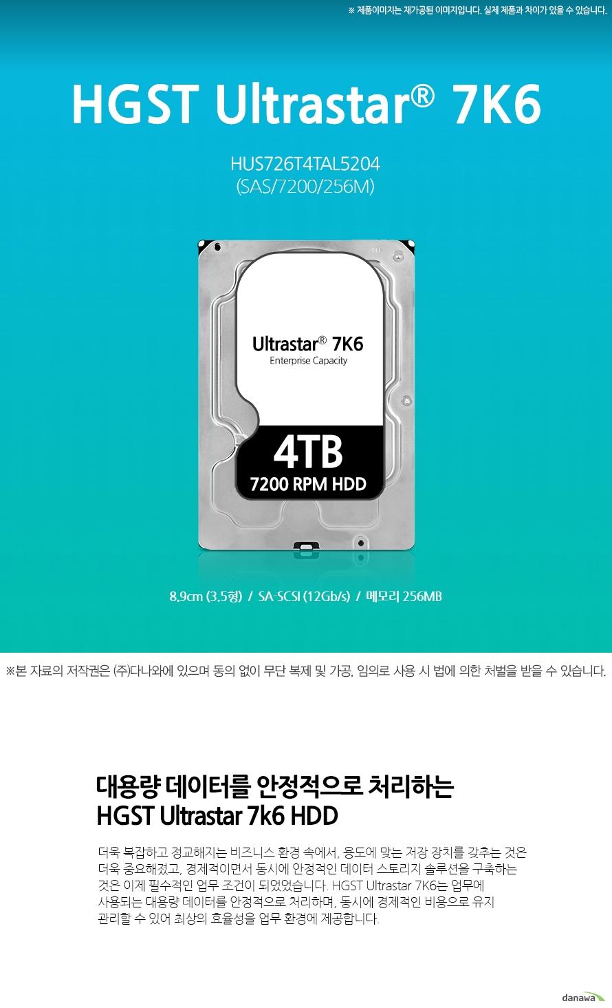 HGST 4TB Ultrastar 7K6 HUS726T4TAL5204 (SAS/7200/256M)  대용량 데이터를 안정적으로 처리하는HGST Ultrastar 7k6 HDD 더욱 복잡하고 정교해지는 비즈니스 환경 속에서, 용도에 맞는 저장 장치를 갖추는 것은 더욱 중요해졌고, 경제적이면서 동시에 안정적인 데이터 스토리지 솔루션을 구축하는 것은 이제 필수적인 업무 조건이 되었었습니다. HGST Ultrastar 7K6는 업무에 사용되는 대용량 데이터를 안정적으로 처리하며, 동시에 경제적인 비용으로 유지 관리할 수 있어 최상의 효율성을 업무 환경에 제공합니다.   고성능 대용량 저비용 대용량 경제적인 비용으로 넓은 용량의 스토리지 환경을 구축할 수 있습니다. 뛰어난 퍼포먼스 최대 7200 RPM의 회전수로 신속하게 데이터에 접속하고, 버퍼 용량 255MB/s로 데이터를 빠르게 전송합니다.  용도에 맞는 사용 SAS 방식으로써, 업무 용도에 맞추어 서버용, 저장용으로 모두 사용 가능합니다.  성능 대용량으로 업무에 필요한 다양한 데이터 저장 용도에 맞게 서버용으로 사용 버퍼 용량 255MB/s로 데이터를 빠르게 전송  넓은 저장 공간 많은 양의 데이터를 보관할 수 있는 4TB의 넓은 저장 공간 전송 속도 데이터를 빠르게 처리하는 255MB/s의 안정적인 전송율 안정성 Enterprise급 뛰어난 안전성
