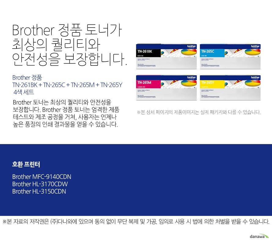 Brother 정품 TN-261BK + TN-265C + TN-265M + TN-265Y 4색 세트Brother 정품 토너가최상의 퀄리티와 안전성을 보장합니다.Brother 토너는 최상의 퀄리티와 안전성을 보장합니다. Brother 정품 토너는 엄격한 제품 테스트와 제조 공정을 거쳐, 사용자는 언제나 높은 품질의 인쇄 결과물을 얻을 수 있습니다. 호환 프린터 Brother MFC-9140CDN,HL-3170CDW,HL-3150CDN