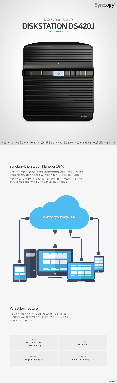 NAS Cloud Server DiskStation DS420j compact personal cloud  Synology DiskStation Manager (DSM) Synology가 개발한 웹 기반 운영체제인 DiskStation Manager (DSM)는 직관적인 인터페이스로 사용자가 더욱 편리하게 데이터를 관리할 수 있도록 도와줍니다. 서버가 항상 최상의 상태로 가동되도록 실시간으로 관리하며 철저한 이중 보안 기능으로 사용자의 귀중한 데이터를 보호하고 어떤 상황에서도 데이터를 보존할 수 있도록 강력한 백업 기능을 지원합니다. Powered by Synology DSM  Versatile in feature 이동 중에서도 파일에 액세스하고 안전한 파일 전송 공유 기능을 제공하는 큐브형 NAS 제품입니다. 스마트하고 안정적인 파트너로, 모든 사진, 비디오 및 파일을 체계적으로 정리합니다.  Realtek RTD1296 1.4GHz 쿼드코어 / Memory DDR4 1GB / Network 1Gbps 기가비트 이더넷 / Scalability 2.5, 3.5