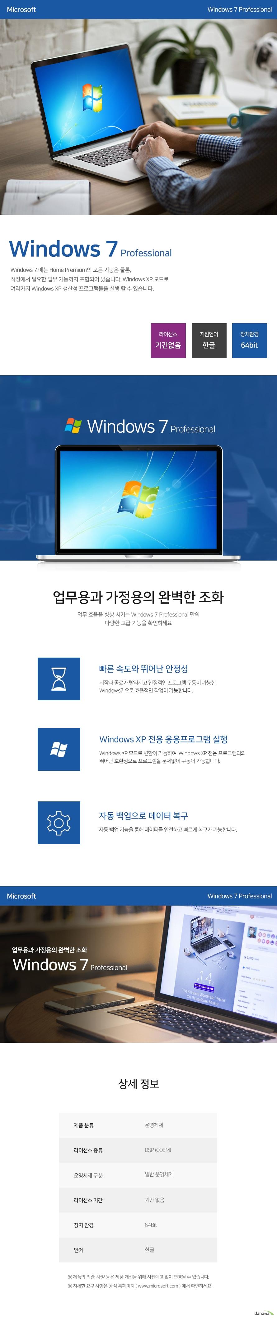 윈도우7 프로페셔널 윈도우7에는 홈 프리미엄의 모든 기능은 물론, 직장에서 필요한 업무 기능까지 포함되어 있습니다. 윈도우XP 모드로 여러가지 윈도우XP 생산성 프로그램들을 실행할 수 있습니다. 라이선스 기간없음 지원언어 한글 장치환경 64Bit 업무용과 가정용의 완벽한 조화 업무 효율을 향상시키는 윈도우7 프로페셔널만의 다양한 고급 기능을 확인하세요 빠른 속도와 뛰어난 안정성 기작과 종료가 빨라지고 안정적인 프로그램 구동이 가능한 윈도우7으로 효율적인 작업이 가능합니다. 윈도우XP 전용 응용프로그램 실행 윈도우XP 모드로 변환이 가능하여, 윈도우XP 전용 프로그램과의 뛰어난 호환성으로 프로그램을 문제없이 구동이 가능합니다. 자동 백업으로 데이터 복구 자동 백엄 기능을 통해 데이터를 안전하고 빠르게 복구가 가능합니다. 상세 정보 제품분류 운영체제 라이선스 종류 DSP (COEM) 운영체제 구분 일반 운영체제 라이선스 기간 기간없음 장치 환경 64Bit 언어 한글 제품의 외관, 사양 등은 제품 개선을 위해 사전예고 없이 변경될 수 있습니다. 자세한 요구 사항은 공식 홈페이지(www.microcoft.com)에서 확인하세요.