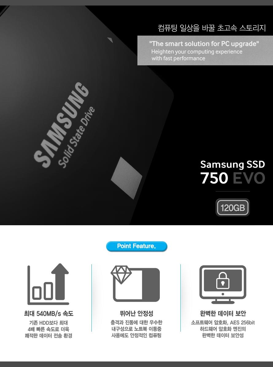 컴퓨터 일상을 바꿀 초고속 스토리지 The smart solution for PC upgrade Heighten your computing experience with fast performance  Samsung SSD 750 EVO 120GB    Point Feature.    최대 540MB/s 속도 기존 HDD보다 최대 4배 빠른 속도로 더욱 쾌적한 데이터 전송 환경    뛰어난 안정성 충격과 진동에 대한 우수한 내구성으로 노트북 이동중 사용에도 안정적인 컴퓨팅    완벽한 데이터 보안 소프트웨어 암호화, AES 256bit 하드웨어 암호화 엔진의 완벽한 데이터 보안성
