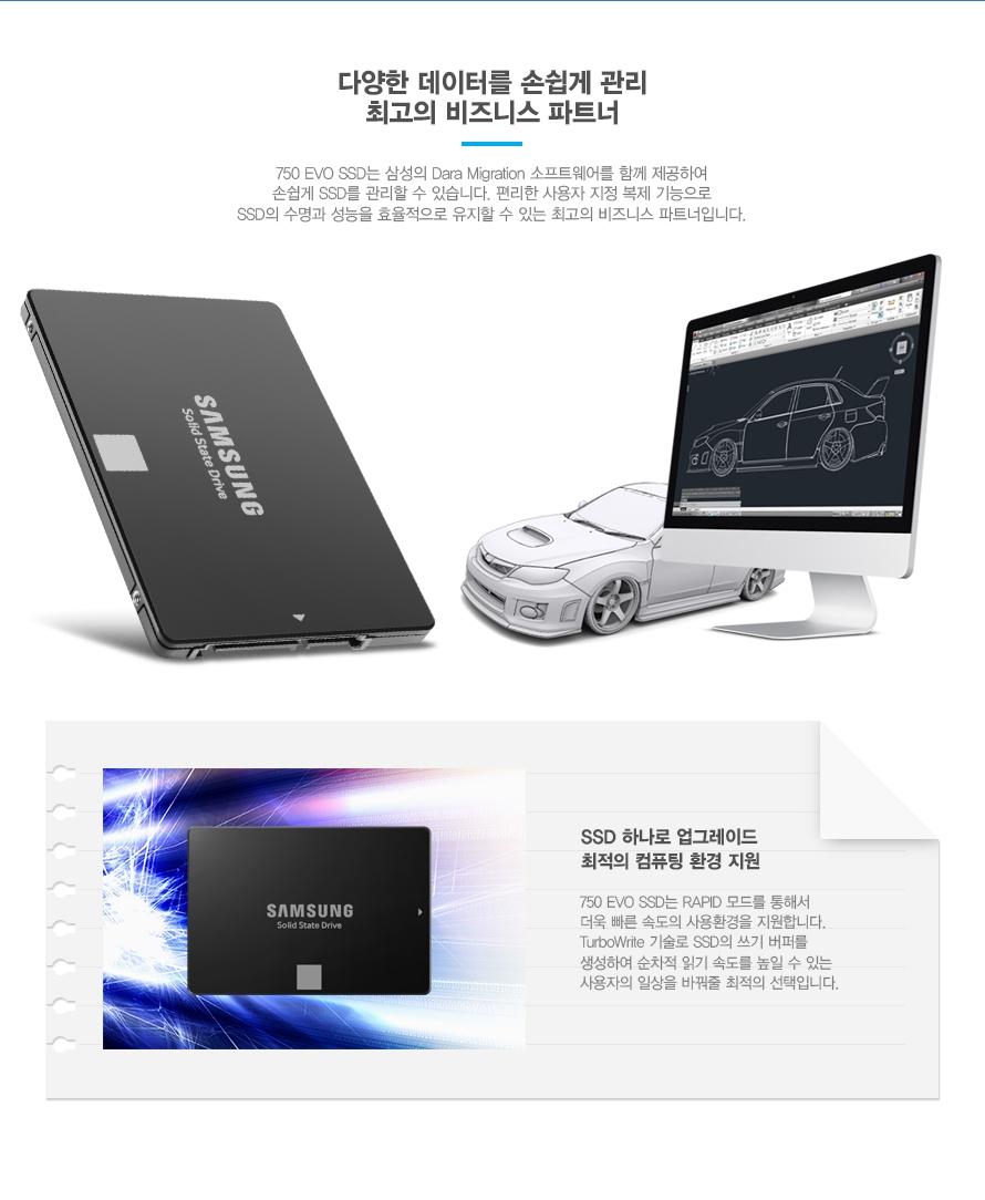 다양한 데이터를 손쉽게 관리 최고의 비즈니스 파트너    750 EVO SSD는 삼성의 Dara Migration 소프트웨어를 함께 제공하여 손쉽게 SSD를 관리 할 수 있습니다. 편리한 사용자 지정 복제 기능으로 SSD의 수명과 성능을 효율적으로 유지할 수 있는 최고의 비즈니스 파트너 입니다.    SSD하나로 업그레이드 최적의 컴퓨팅 환경 지원    750 EVO SSD는 RAPID 모드를 통해서 더욱 빠른 속도의 사용환경을 지원합니다. TurboWrite 기술로 SSD의 쓰기 버퍼를 생성하여 순차적 읽기 속도를 높일 수 있는 사용자의 일상을 바꿔줄 최적의 선택입니다.