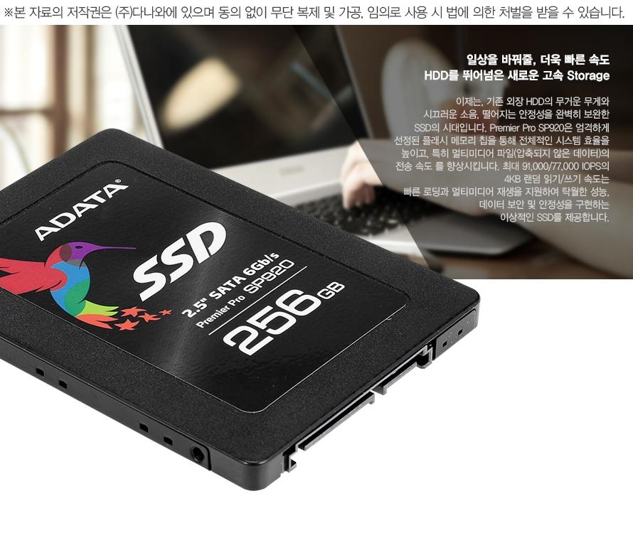 일상을 바꿔줄 더욱 빠른 속도 HDD를 뛰어넘은 새로운 고속 Storage    이제는, 기존 외장 HDD의 무거운 무게와 시끄러운 소음, 떨어지는 안정성을 완벽히 보완한 SSD의 시대입니다. Premier Pro SP920은 엄격하게 선정된 플래시 메모리 칩을 통해 전체적인 시스템 효율을 높이고, 특히 멀티미디어 파일(압축되지 않은 데이터)의 전송 속도 를 향상시킵니다. 최대 91,000/77,000 IOPS의 4KB 랜덤 읽기/쓰기 속도는 빠른 로딩과 멀티미디어 재생을 지원하여 탁월한 성능,데이터 보안 및 안정성을 구현하는 이상적인 SSD를 제공합니다
