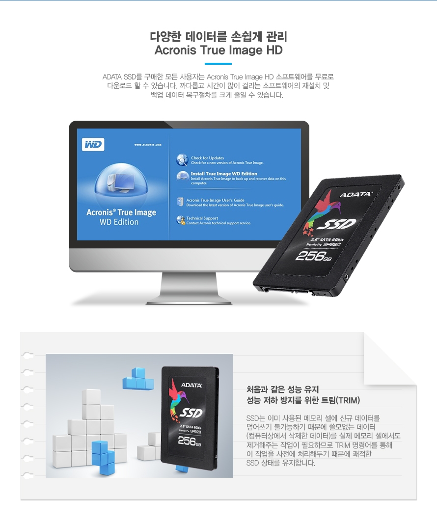 다양한 데이터를 손쉽게 관리 Acronis True image HD    ADATA SSD를 구매한 모든 사용자는 Acronis True image HD 소프트웨어를 무료로 다운로드 할 수 있습니다. 까다롭고 시간이 많이 걸리는 소프트웨어의 재설치 및 백업데이터 복구절차를 크게 줄일 수 있습니다.       처음과 같은 성능 유지 성능저하 방지를 위한 트림   SSD는 이미 사용된 메모리 셀에 신규 데이터를 덮어쓰기 불가능하기 때문에 쓸모있는 데이터 컴퓨터상에서 삭제한 데이터를 실제 메모리 셀에서도 제거해주는 작업이 필요하므로 Trim 명령어를 통해 이 작업을 사전에 처리해 두기 때문에 쾌적한 SSD 상태를 유지합니다.