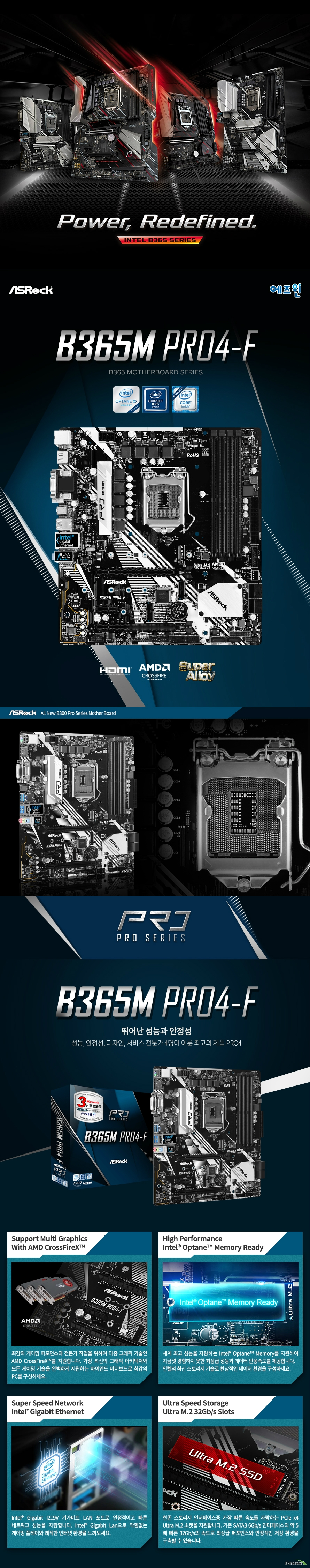 ASRock B365M Pro4-F 에즈윈  9세대 및 8세대 인텔 프로세서 지원 LGA1151소켓 인텔 터보 부스트 테크놀로지 2.0 지원  인텔 B365 칩셋 지원  듀얼채널 DDR4 DIMM 메모리 지원 최대 64GB 메모리 지원 DDR4 2666 2400 2133 NON ECC UN BUFFERED 메모리 지원 ECC UDIMM 메모리 모듈 지원 XMP 2.0 지원  PCIE 3.0 X16 슬롯 2개  PCIE 3.0 X1 슬롯 1개 AMD 쿼드 크로스 파이어 지원  인텔 i219v 기가비트 랜 지원  SATA3 커넥터 6개 지원 울트라 m.2 슬롯 1개 지원  USB 3.1 gen1 타입c 1개 USB 3.1 GEN1 타입A 6개  USB 2.0 6개 지원 리얼텍 ALC892 7.1채널 HD 오디오 코덱 지원 윈도우 10 64비트 지원   KC인증 R R ASR B365MPRO4F  제조사의 사정에 따라 사전고지 없이 일부 제품사양이 변경될 수 있으며, 더 자세한 정보는 제조사 홈페이지 또는 제품 매뉴얼을 참고해주시기 바랍니다.  제품 구성   사용자 매뉴얼 드라이버 설치 cd m.2 고정나사 SATA3 케이블 IO쉴드  최고의 고객 만족을 위하여 에즈윈에서는 3년 무상 품질 보증 서비스를 제공합니다.