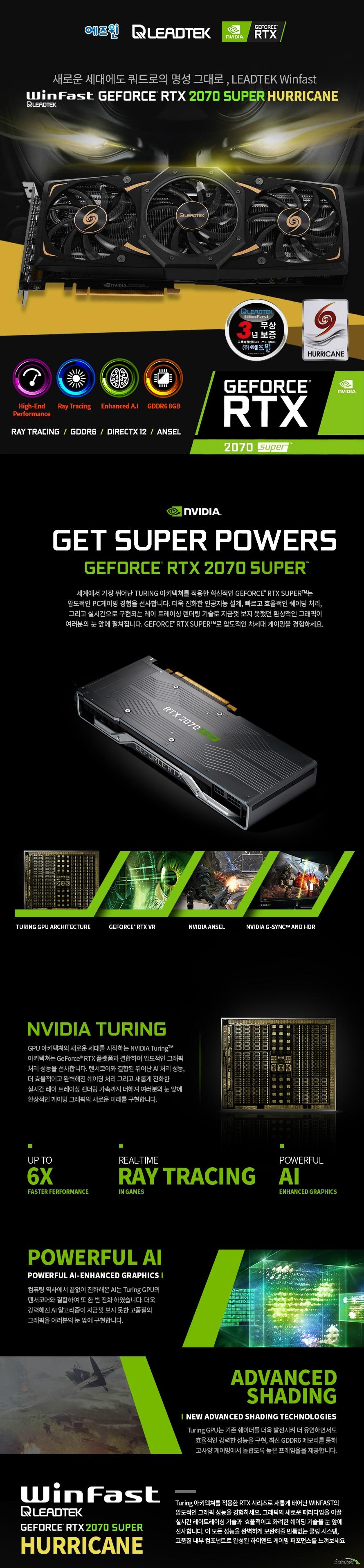 리드텍 Winfast 지포스 RTX 2070 SUPER D6 8G HURRICANE 에즈윈  쿠다 코어 개수 2560개 베이스 클럭 1605 메가헤르츠 부스트 클럭 1815 메가헤르츠  메모리 버스 256비트 메모리 타입 GDDR6 8기가바이트 메모리 클럭 14000 메가 헤르츠  디스플레이 포트 듀얼링크 HDMI 2.0B 포트 1개 DP 1.4 포트 3개  최대 해상도  7680X4320 지원 최대 4대 멀티 디스플레이 지원  소비 전력 215와트 권장 전력 650와트 이상 8+6핀 전원 커넥터 사용  제품 크기  길이 303밀리미터 넓이 124.5밀리미터 두께 2슬롯  지원 KC 인증번호 R-R-ASW-LTRTX-2070SUPER 쿨링 시스템  85밀리미터 트리플 쿨링 팬 알루미늄 히트싱크 6밀리미터 구리 히트 파이프 5개
