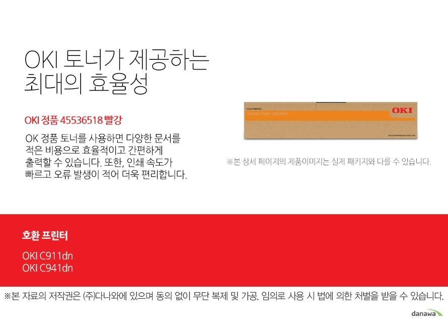 OKI 토너가 제공하는 최대의 효율성 정품 45536518 빨강 OK 정품 토너를 사용하면 다양한 문서를 적은 비용으로 효율적이고 간편하게 출력할 수 있습니다. 또한, 인쇄 속도가 빠르고 오류 발생이 적어 더욱 편리합니다.  호환 프린터 OKI C911dn   OKI C941dn 섬세한 인쇄 품질 OKI 정품 토너를 사용한 프린터는 빠르고 정밀하며 섬세한 출력 결과물을 제공합니다. 신뢰성 높은  인쇄기술로  높은 품질,그리고 고장 없는 출력 환경을 경험하세요. 밝은 색, 어두운 색 모두 진하고 선명하게 프린트하므로 디자인과 같은 작업 환경에서 최적의 결과물을 얻을 수 있습니다.