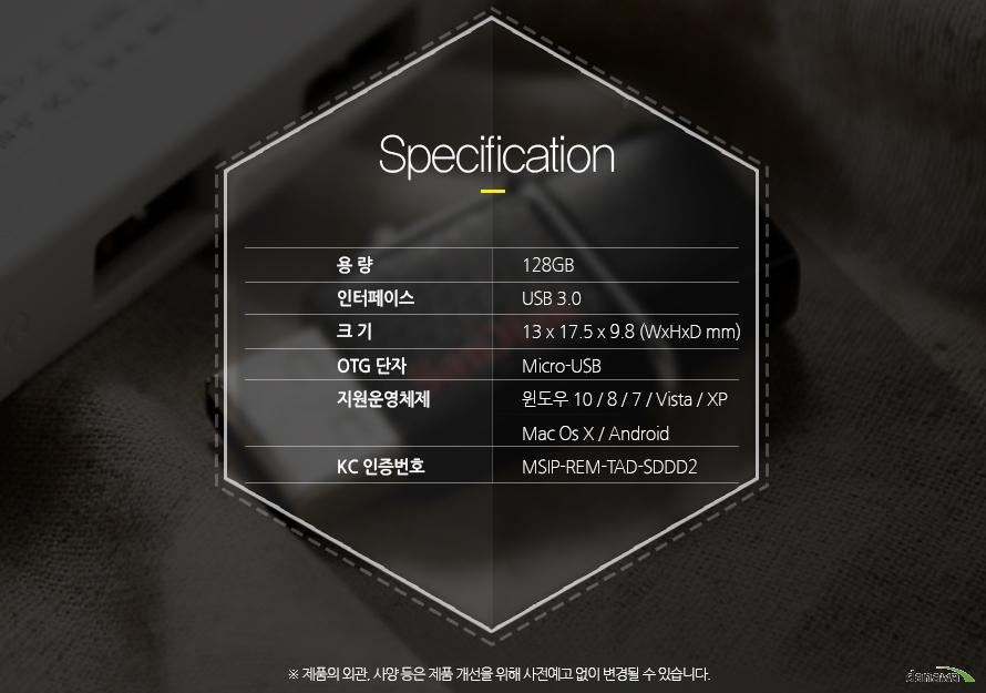 Specification    용량128GB    인터페이스USB 3.0    크기13x17.5x9.8 (WxHxDmm)    OTG단자Micro-USB    지원운영체제윈도우 10/8/7/Vista/XP/Mac OS X/Android    KC인증번호MSIP-REM-TAD-SDDD2