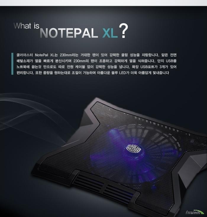 What is NOTEPAL XL? 쿨러마스터 NOTEPAL XL는 230mm의 거대한 팬이 있어 강력한 쿨링 성능을 자랑합니다. 얇은 전면 메탈소재가 열을 빠르게 분산시키며 230mm의 팬이 조용하고 강력하게 열을 식혀줍니다. 단지 USB를 노트북에 꼽는 것 만으로도 따로 전원 케이블 없이 강력한 성능을 냅니다. 확장 USB포트가 3개가 있어 편리합니다. 또한 풍량을 원하는 대로 조절이 가능하며 은은한 블루 LED가 더욱 아름답게 빛내줍니다.