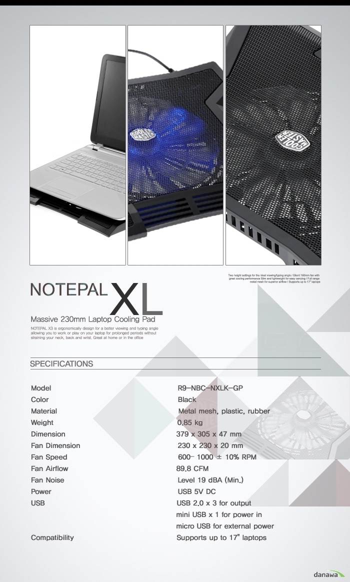 NOTEPAL XL  Massive 230mm Laptop Cooling Pad SPECIFICATIONS Model R9-NBC-NXLK-GP Color Black Material Metal mesh, plastic, rubber Weight 0.85kg Dimension 379 x 305 x 47 mm Fan Dimension 230 x 230 x 20mm Fan Speed 600- 1000 +- 10% RPM Fan Airflow 89.8 CFM Fan Noise Level 19 dBA (Min.) Power USB 5V DC USB USB 2.0 x 3 for output mini USB x 1 for power in micro USB for external power Compatibility Supports up to 17