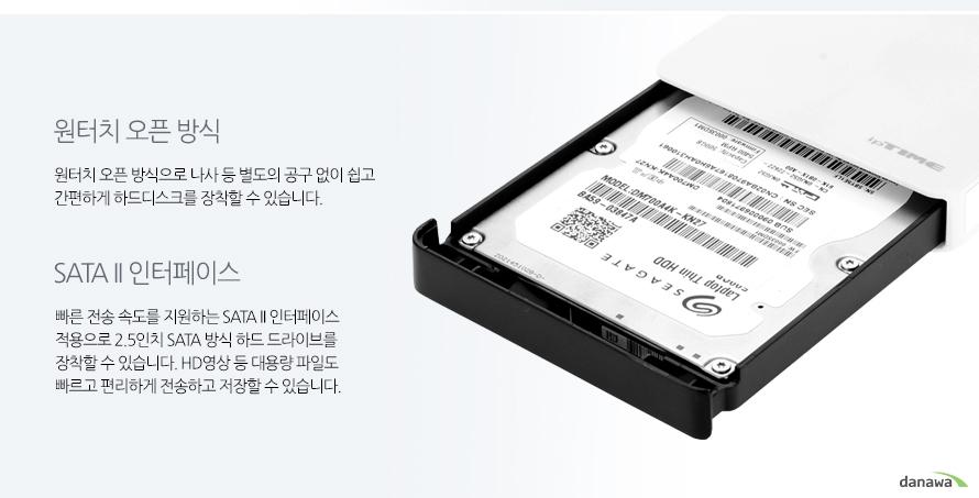 원터치 오픈 방식 원터치 오픈 방식으로 나사 등 별도의 공구 없이 쉽고 간편하게 하드디스크를 장착할 수 있습니다. SATA II 인터페이스 빠른 전송 속도를 지원하는 SATA II 인터페이스 적용으로 2.5인치 SATA 방식 하드 드라이브를 장착할 수 있습니다. HD영상 등 대용량 파일도 빠르고 편리하게 전송하고 저장할 수 있습니다.