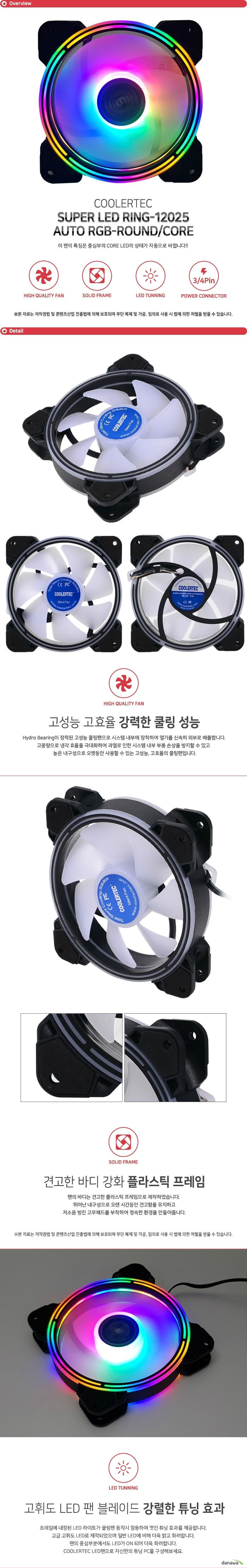 SUPER LED RING-12025 AUTO RGB-R/C Hydro Bearing이 장착된 고성능 쿨링팬으로 시스템 내부에 장착하여 열기를 신속히 외부로 배출합니다. 고풍량으로 냉각 효율을 극대화하여 과열로 인한 시스템 내부 부품 손상을 방지할 수 있고 높은 내구성으로 오랫동안 사용할 수 있는 고성능, 고효율의 쿨링팬입니다. 팬의 바디는 견고한 플라스틱 프레임으로 제작하였습니다. 뛰어난 내구성으로 오랜 시간동안 견고함을 유지하고 저소음 방진 고무패드를 부착하여 정숙한 환경을 만들어줍니다. 프레임에 내장된 LED 라이트가 쿨링팬 동작시 점등하여 멋진 튜닝 효과를 제공합니다. 고급 고휘도 LED로 제작되었으며 일반 LED에 비해 더욱 밝고 화려합니다. 팬의 중심부분에서도 LED가 ON 되어 더욱 화려합니다. COOLERTEC LED팬으로 자신만의 튜닝 PC를 구성해보세요. 파워 서플라이 커넥터에 자유롭게 이용할 수 있도록 3/4핀 전원 커넥터를 지원합니다. 뛰어난 호환성으로 모든 시스템에 사용 가능하며 팬에 설정된 최적의 RPM으로 동작합니다.