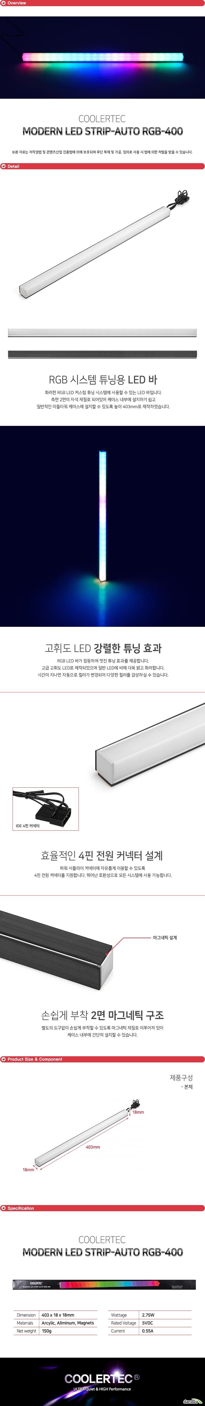 화려한 RGB LED 커스텀 튜닝 시스템에 사용할 수 있는 LED 바입니다. 측면 2면이 자석 재질로 되어있어 케이스 내부에 설치하기 쉽고 일반적인 미들타워 케이스에 설치할 수 있도록 높이 403mm로 제작하였습니다.  RGB LED 바가 점등하여 멋진 튜닝 효과를 제공합니다. 고급 고휘도 LED로 제작되었으며 일반 LED에 비해 더욱 밝고 화려합니다. 시간이 지나면 자동으로 컬러가 변경되어 다양한 컬러를 감상하실 수 있습니다.   파워 서플라이 커넥터에 자유롭게 이용할 수 있도록  4핀 전원 커넥터를 지원합니다. 뛰어난 호환성으로 모든 시스템에 사용 가능합니다.   별도의 도구없이 손쉽게 부착할 수 있도록 마그네틱 재질로 이루어져 있어 케이스 내부에 간단히 설치할 수 있습니다.