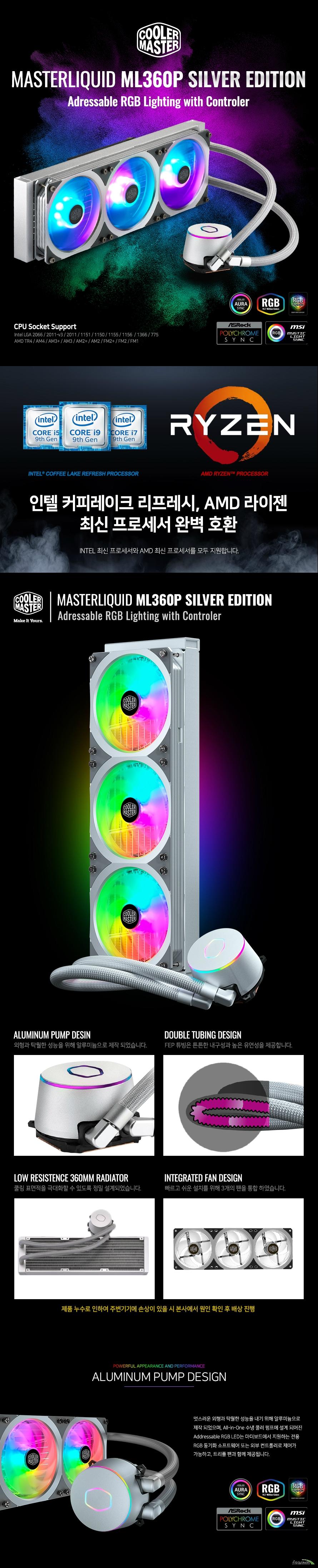 제품상세정보 제품명 MasterLiquid ML360P ARGB Silver Edition / model MLY-D36M-A18PA-R1 / CPU socket intel LGA 2066 2011-v3 2011 1151 1150 1155 1156 1366 775, AMD TR4 AM4 AM3+ AM3 AM2+ AM2 FM2+ FM2 FM1 / radiator material aluminum / radiator dimensions(L*W*H) 394*119*27.2mm / fan dimensions 360 * 120 x 25 mm/ fan speed 650-1,800 RPM (PWM) ± 10% / fan airflow 45 CFM (Max) / fan air pressure 1.58 mm H2O (Max) / fan mttf 160,000 hours/ fan noise level  8-30 dBA / connector 4-Pin(PWM)+ARGB 3Pin / voltage 12V DC / pump dimensions 82.9 * 72 x 52.9 mm / pummp consumption 1.3W(LED 2.0) / pump mttf 70,000 hours / pump noise level <15dBA / pump connector 3-Pin / pump rated voltage 12V DC / warranty 2years