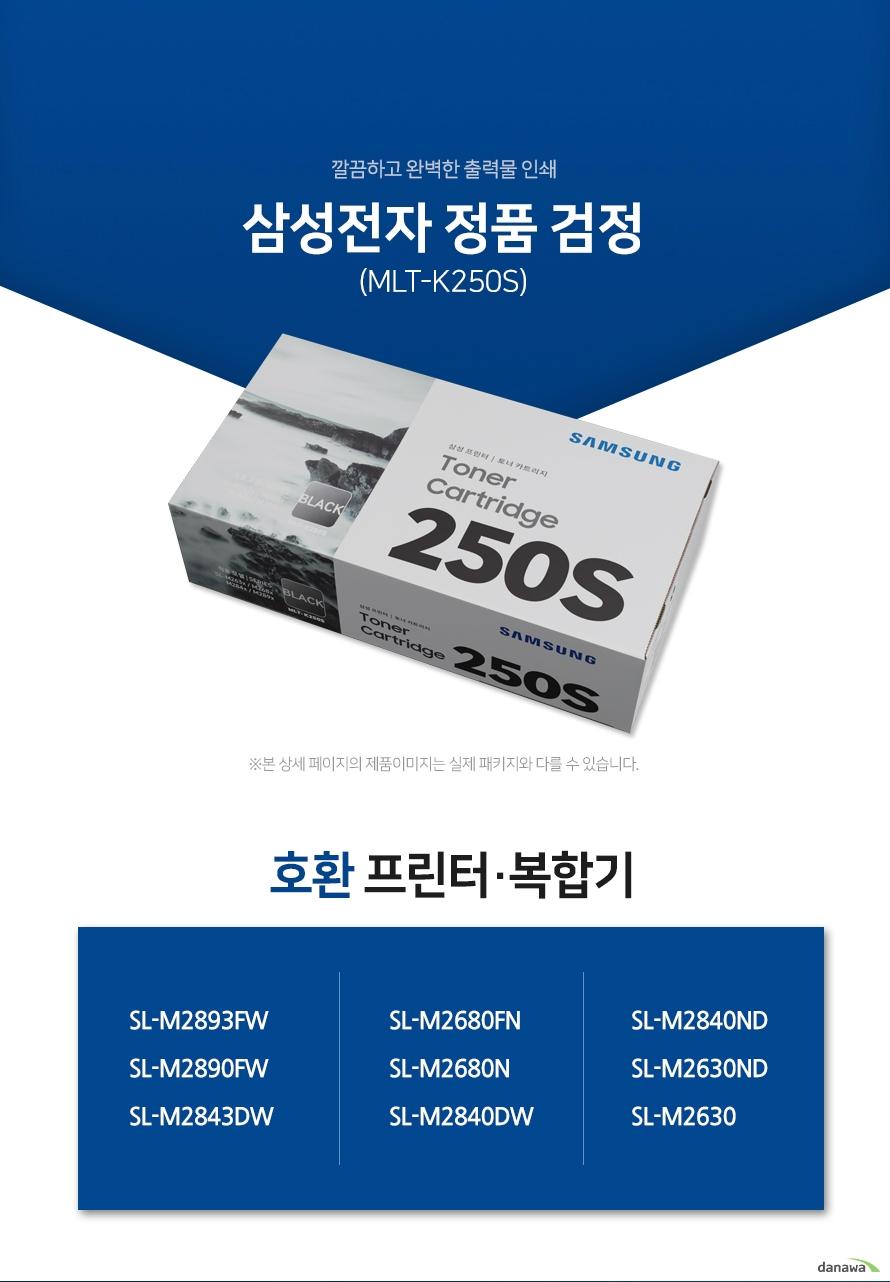 깔끔하고 완벽한 출력물 인쇄 삼성전자 정품 MLT-K250S 검정 호환 프린터·복합기 SL-M2893FW, SL-M2890FW, SL-M2843DW, SL-M2680FN, SL-M2680N, SL-M2840DW, SL-M2840ND, SL-M2630ND, SL-M2630 삼성 잉크 정품만의 장점 제품에 문제가 생기는 경우에도 공식적으로 품질을 보증하는 제품이기 때문에 편리하게 A/S를 받을 수 있습니다. * 비정품 잉크 사용으로 인한 고장은 정상적인 A/S가 불가능합니다.  안정적인 분사로 깔끔하고 선명한 인쇄 번짐없이 깔끔하게 출력이 가능하며, 건조가 빨라 용지가 말리는 현상이 없고 보다 진하고 명암 처리가 확실한 인쇄 품질을 경험할 수 있습니다. 비정품 사용으로 인한 고장시 무상 A/S가 불가능 비정품 카트리지 사용시, 정품 대비 프린터 고장 확률이 최대 42%높아집니다. 비정품 카트리지 사용으로 인한 고장시 품질보증 기간 내 무상 서비스를 받을 수 없습니다.  환경보호에 앞장섭니다 삼성전자는 폐자원 Recycling S.T.A.R 프로그램을 통해 환경 보호와 보존에 힘쓰고 있습니다. 뚜렷한 명함 효과와 깨끗한 선처리 온도 변화나 기압의 차이에도 토너 가루가 새거나 드럼에 달라 붙는 것을 최소화하여 변짐없이 깔끔하게 출력합니다.  ※본 자료의 저작권은 (주)다나와에 있으며 동의 없이 무단 복제 및 가공, 임의로 사용 시 법에 의한 처벌을 받을 수 있습니다.
