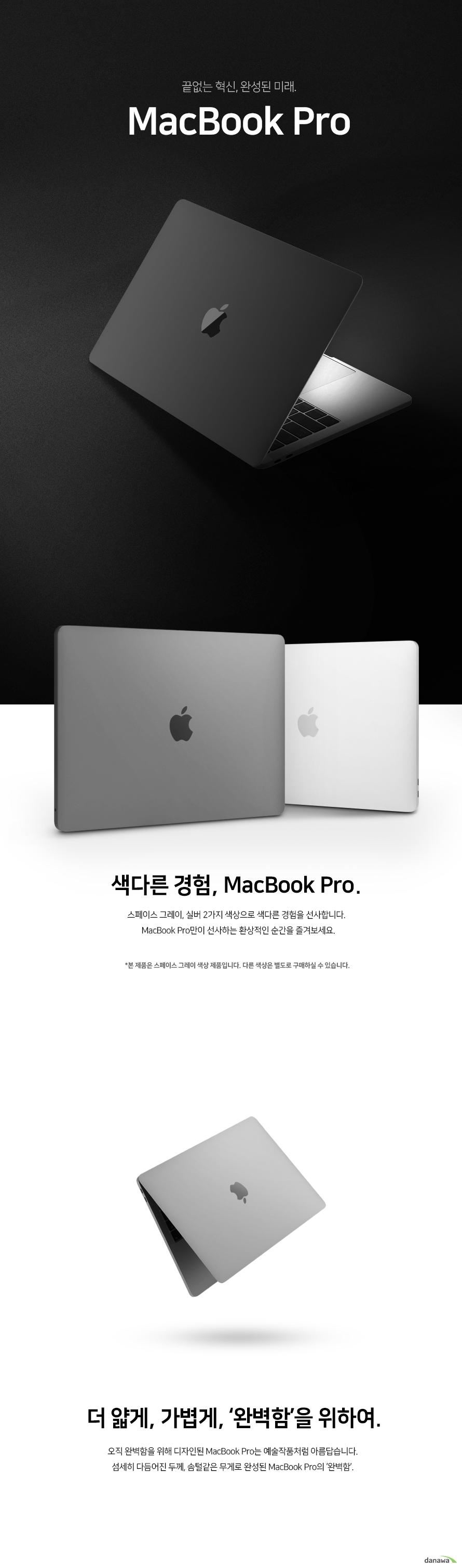 끝없는 혁신 완성된 미래 맥북 프로   색다른 경험 맥북 프로  스페이스 그레이와 실버 2가지 색상으로 색다른 경험을 선사합니다. 맥북 프로만이 선사하는 환상적인 순간을 즐겨보세요.  본 제품은 스페이스 그레이 색상 제품입니다. 다른 색상은 별도로 구매하실 수 있습니다.    더 얇게 가볍게, 완벽함을 위하여.     오직 완벽함을 위해 디자인된 맥북 프로는 예술작품처럼 아름답습니다. 섬세히 다듬어진 두께, 솜털같은 무게로 완성된 맥북 프로의 완벽함.