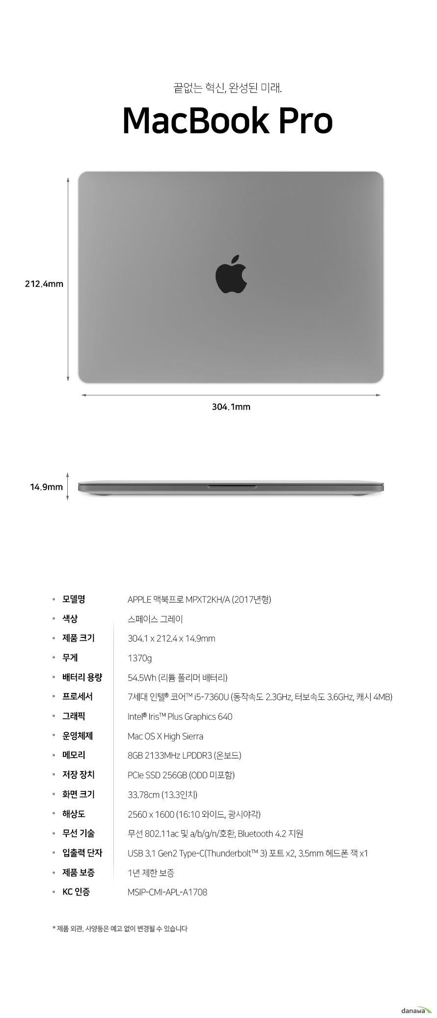 예술적인 혁신, 아름다움     맥북 프로            상세스펙        모델명    애플 맥북프로 MPXT2KH/A 2017년형        색상    스페이스 그레이        제품크기    길이 304.1 밀리미터    넓이 212.4 밀리미터    두께 14.9 밀리미터        무게 1370g        배터리 용량 54.5 와트시 리튬 폴리머 배터리 장착        프로세서    7세대 인텔 코어 i5 7360U     동작속도 2.3기가 헤르츠 터보 속도 3.6 기가헤르츠 캐시 4메가바이트        그래픽     인텔 아이리스 플러스 그래픽스 640        운영체제    os x high sierra        메모리     8기가바이트 2133 메가헤르츠 lpddr3 온보드 장착        저장장치    PCIE SSD 256GB (ODD 미포함)        화면크기    33.78cm 13.3인치        해상도     2560 1600 16:10비율 광시야각        무선 기술    무선 802.11ac 및 a b g n 호환     블루투스 4.2 지원        입출력 단자 usb 3.1 GEN2 타입 c포트(썬더볼트 3 호환) 2개 및 3.5밀리미터 헤드폰 잭 1개        제품 보증 1년 제한 보증        kc 인증 msip cmi apl a1708        제품 외관 사양등은 예고 없이 변경될 수 있습니다.
