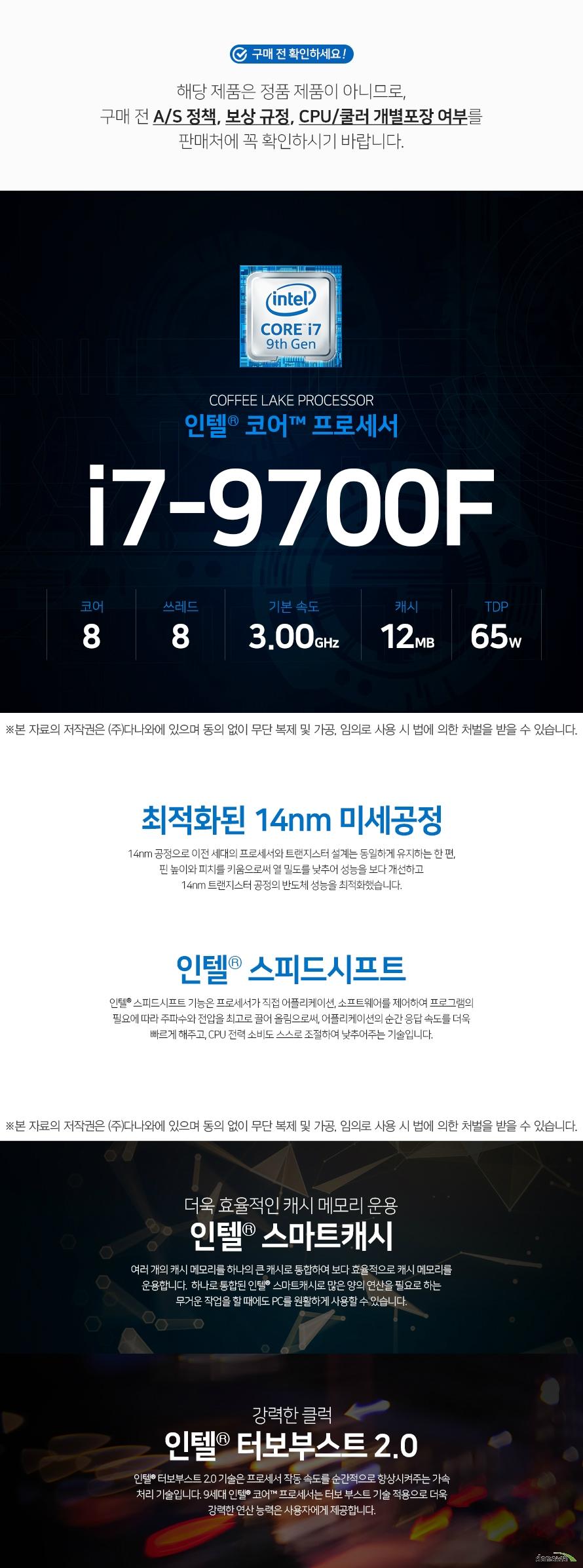 인텔 코어i7-9세대 9700F (커피레이크-R)  해당 제품은 정품 제품이 아니므로,구매 전 A/S 정책, 보상 규정, CPU/쿨러 개별포장 여부를 판매처에 꼭 확인하시기 바랍니다.    최적화된 14nm 미세공정 14nm 공정으로 이전 세대의 프로세서와 트랜지스터 설계는 동일하게 유지하는 한 편,  핀 높이와 피치를 키움으로써 열 밀도를 낮추어 성능을 보다 개선하고  14nm 트랜지스터 공정의 반도체 성능을 최적화했습니다.    인텔® 스피드시프트 인텔® 스피드시프트 기능은 프로세서가 직접 어플리케이션, 소프트웨어를 제어하여 프로그램의 필요에 따라 주파수와 전압을 최고로 끌어 올림으로써, 어플리케이션의 순간 응답 속도를 더욱 빠르게 해주고, CPU 전력 소비도 스스로 조절하여 낮추어주는 기술입니다.  더욱 효율적인 캐시 메모리 운용 인텔 스마트캐시  여러 개의 캐시 메모리를 하나의 큰 캐시로 통합하여 보다 효률적으로 캐시 메모리를 운용합니다.  하나로 통합된 인텔 스마트캐시로 많은 양의 연산을 필요로 하는 무거운 작업을 할 때에도 PC를 원활하게 사용할 수 있습니다  강력한 클럭 인텔® 터보부스트 2.0 인텔® 터보부스트 2.0 기술은 프로세서 작동 속도를 순간적으로 향상시켜주는 가속 처리 기술입니다. 9세대 인텔® 코어™ 프로세서는 터보 부스트 기술 적용으로 더욱 강력한 연산 능력은 사용자에게 제공합니다.
