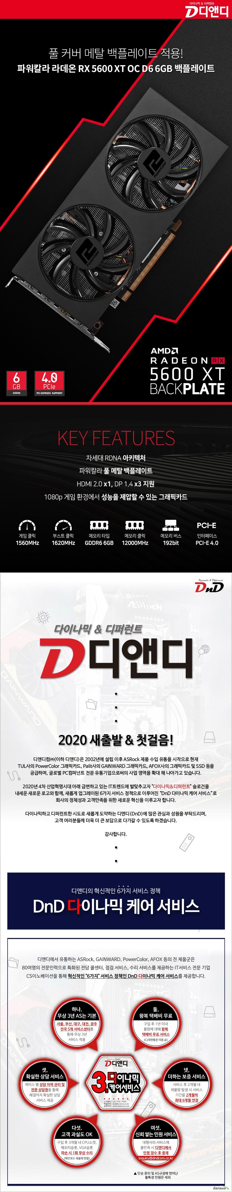 AMD 라데온 RX 5600 XT 시리즈는 기존의 아키텍처를 크게 개선하여 새롭게 태어났습니다. 더 높아진 퍼포먼스와 최상의 안정성으로 부드러운 게임 플레이를 즐기세요.    코어클럭 : 1560 MHz 부스트클럭 : 1620 MHz 메모리스펙 : 6GB / GDDR6 / 12.0Gbps / 192-bit 인터페이스 : PCI-E 4.0 RDNA 아키텍처 디스플레이 포트 : HDMI 2.0 x1 , DP 1.4 x3 파워칼라 풀 메탈 백플레이트 1080p 게임 환경에서 가장 합리적인 그래픽카드 파워칼라 라데온 RX 5600 XT 백플레이트는 7nm FinFET 기반의 차세대 RDNA 아키텍처를 적용하여 최신 3D 게임에서 최고 수준의 성능을 보여줍니다.   래퍼런스 1560Mhz 대비 더 높은 성능을 구현하여 보다 쾌적한 게이밍 환경을 제공합니다.    더욱 광범위하고 많은 풍량으로, 조용하면서도 완벽한 발열 해소를 위한 쿨링 솔루션을 제공합니다.     1.5mm 두께의 풀 메탈 백플레이트를 장착하여, 무게로 인한 그래픽카드의 변형을 방지하고, 더욱 장기간 사용할 수 있도록 내구성을 강화시켜줍니다.     최대 16GT/s의 대역폭으로 PCI Express 3.0에 비하여 약 2배 더 많은 데이터를 전송할 수 있어 더욱 쾌적한 게이밍 환경을 제공합니다.     기존 방식의 한계를 뛰어넘는 AMD 아이피티니 기술을 지원하여 최대 4대의 모니터를 동시에 지원합니다.   1080p 게임 환경에서는 최고 수준의 프레임률로 매우 부드러운 게임 플레이를 할 수 있습니다.    대용량 8mm 두께의 히트파이프와 알루미늄 히트싱크는 듀얼 팬과 함께 그래픽카드의 열을 발산하는데에 최적화되어있습니다.   뛰어난 전력 효율과 발열을 최소화 하기 위해 최고 수준의 전원부 Dr. MOS를 적용하였습니다.    파워칼라 라데온 최신 그래픽 기술들을 풍부하게 즐겨보세요.    VR 콘텐츠에 최적화 된 기술을 활용하여 높은 몰입감의 VR 경험을 선사합니다.   적응형 선명화 효과와 GPU 업 스케일링을 통합해 게이밍 성능에 영향을 미치지 않으며 선명하게 출력되는 시각효과를 제공합니다.   섬세한 게이밍에 큰 영향을 미치는 인풋렉을 최소화하고 최상급 게이밍 경험을 선사합니다.   높은 재생률, 낮은 지연속도 및 10비트 HDR을 통해 끊어짐 및 깨짐 현상 없는 게이밍 환경을 제공합니다.   여러 효과들을 소수의 셰이더 패스로 자동 축소하여 성능낭비를 최소화하고 GPU 공간을 확보합니다.   사용자 경험으로 완전히 새롭게 디자인 되어 게임 성능에 최적화 된 드라이버를 통해 GPU의 잠재력을 최대한 발휘합니다.   게이밍에 적용된 음향효과를 세밀하게 컴퓨팅하여 입체적이고 풍부한 사운드를 구현합니다.