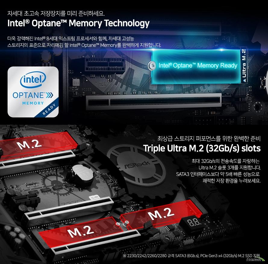 차세대 초고속 저장장치를 미리 준비하세요     인텔 옵테인 메모리 테크놀러지          더욱 강력해진 인텔 8세대 익스트림 프로세서와 함께 차세대 고성능 스토리지의 표준으로     자리매김 할 인텔 옵테인 메모리를 완벽하게 지원합니다.          최상급 스토리지 퍼포먼스를 위한 완벽한 준비     트리플 울트라 m.2 슬롯          최대 32기가바이트의 전송속도를 자랑하는 울트라 m.2 슬롯 3개를 지원합니다.     sata3 인터페이스보다 약 5배 빠른 성능으로 쾌적한 저장환경을 누려보세요.