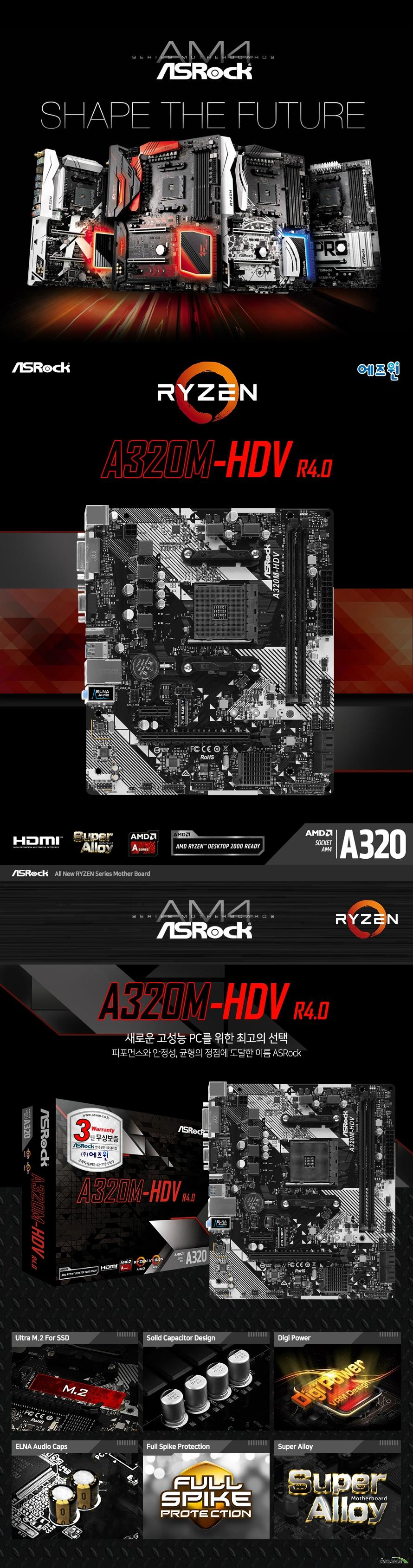 ASRock A320M-HDV R4.0 에즈윈  마이크로 ATX 폼팩터 규격 가로 20.1 센티미터 세로 23 센티미터  AMD AM4 소켓 지원 라이젠 CPU 및 A 시리즈 APU 지원  AMD A320칩셋 적용  듀얼 채널 DDR4 메모리 슬롯 2개 총 32GB 지원 AMD 라이젠 피나클 릿지 CPU에서 3200 2933 2667 2400 2133 ECC 및 NON ECC 메모리 지원  AMD 라이젠 서밋 릿지 CPU에서 3200 2933 2667 2400 2133 ECC 및 NON ECC 메모리 지원  AMD 라이젠 레이븐 릿지 CPU에서 3200 2933 2667 2400 2133 NON ECC 메모리 지원  AMD 7세대 A 시리즈 APU에서 2400 2133 non ecc 메모리 지원   확장슬롯지원  Amd 라이젠 서밋 릿지 및 피나클 릿지 cpu에서  Pcie 3.0 16배속 슬롯 1개 지원  Amd 라이젠 레이븐 릿지 cpu에서 Pcie 3.0 16배속 슬롯 1개 지원 및 8배속으로 동작 만약 애슬론 2xxge 시리즈 apu를 사용하면 pcie2 슬롯은 4배속으로 작동합니다.  Amd 7세대 시리즈 apu에서 Pcie 3.0 16배속 슬롯 1개 지원 및 8배속으로 동작  Pcie 2.0 1배속 슬롯 지원  리얼텍 alc887 오디오 코덱 지원  리얼텍 rtl8111h 기가비트 랜 지원  Sata3 포트 4개 지원 2242 2260 2280 규격 울트라 m.2 소켓 1개 지원  Amd 라이젠 cpu에서 m.2 sata3 및 pcie gen3 4배속 지원  amd a 시리즈 apu 및 애슬론 2xxge 시리즈 apu에서 m.2 sata3 및 pcie gen3 2배속 지원 nvme ssd 부트 디스크 및 asrock u.2 키트 지원  usb 3.1 gen 1 포트 6개 지원 usb 2.0 포트 6개 지원  uefi 바이오스 지원  kc 인증번호 r r asr a320mhdvr3 파생모델  제조사의 사정에 따라 사전고지 없이 일부 제품사양이 변경될 수 있습니다. 구매 전 파워 서플라이의 cpu 프로세서 지원 여부를 확인하시기 바랍니다.