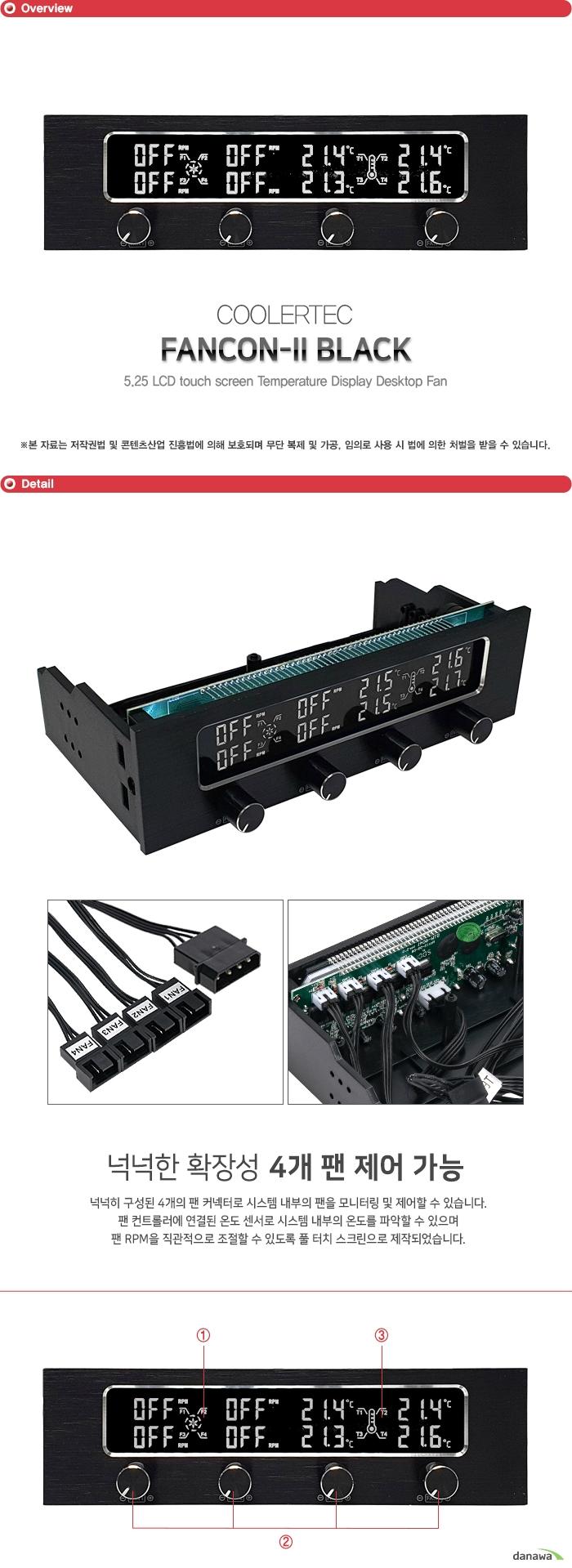 COOLERTEC FANCON-II BLACK 넉넉히 구성된 4개의 팬 커넥터로 시스템 내부의 팬을 모니터링 및 제어할 수 있습니다. 팬 컨트롤러에 연결된 온도 센서로 시스템 내부의 온도를 파악할 수 있으며 팬 RPM을 직관적으로 조절할 수 있도록 풀 터치 스크린으로 제작되었습니다.