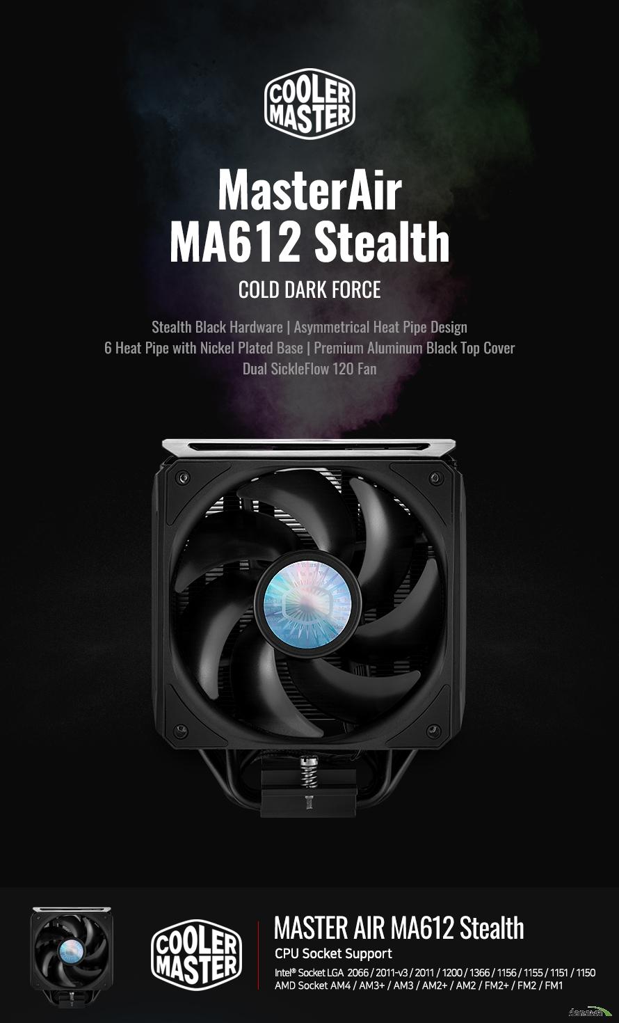 MasterAir MA612 Stealth COLD DARK FORCE Stealth Black Hardware | Asymmetrical Heat Pipe Design 6 Heat Pipe with Nickel Plated Base | Premium Aluminum Black Top Cover Dual SickleFlow 120 Fan   MASTER AIR MA612 Stealth CPU Socket Support Intel® Socket LGA  2066 / 2011-v3 / 2011 / 1200 / 1366 / 1156 / 1155 / 1151 / 1150 AMD Socket AM4 / AM3+ / AM3 / AM2+ / AM2 / FM2+ / FM2 / FM1    인텔® 10세대 및 AMD 4세대 라이젠TM, 최신 프로세서를 완벽하게 호환합니다.MA612 Stealth는 INTEL LGA1200 소켓과 AMD AM4 소켓을 모두 지원합니다.  Dual FAN,  optimizes airflow With SickleFlow 120 Fan 두 개의 곡선형 블레이드를 장착한 SicleFlow Fan는 공기의 흐름을 최적화하여 손 쉽게 냉각하여 열을 제거합니다.  Black aluminum top cover With offers a premium finish 쿨러마스터만의 프리미엄 블랙 알루미늄으로 제작된 커버는 세련된 디자인을 완성합니다.  Copper Heatpipe x6 6개의 히트파이프와 니켈 도금 된 구리베이스에 프리미엄 블랙 알루미늄 마감으로 더욱 빠르게 발열을 제거할 수 있습니다.  SickleFlow 120 Fans  120mm 쿨링팬은 높은 풍압, 낮은 소음, 긴 수명을 자랑하는 Cooler Master의 팬으로 뛰어난 성능을 갖추었습니다.  SILENT COOLING TECHNOLOGY 고성능 저소음 쿨링팬 적용 SickleFlow 120 쿨링팬은 소음을 획기적으로 감소시키는 IC기술이 적용된 사일런트 드라이버를 장착하여 낮은 소음 으로 최고의 쿨링 성능을 제공합니다. 헬리콥터에서 영감을 받은 팬 블레이드 형태는 최고의 성능을 자랑합니다.  프리미엄 블랙 알루미늄 탑 커버 블랙 팬과 히트싱크가 매치된 블랙 알루미늄으로 제작된 커버는 세련된 디자인을 완성합니다.  두 개의 곡선형 블레이드 장착 SickleFlow 팬은 공기의 흐름을 최적화하여 손 쉽게 냉각하여 열을 제거합니다.   니켈 도금 베이스로 제작된 6개의 히트 파이프 6개의 히트파이프와 니켈 도금 된 구리베이스는 최적의 냉각 성능을 제공합니다.   비대칭 히트 파이프 설계 비대칭 히트 파이프 설계는 RAM 호환성과 여유 공간을 제공합니다.   저소음 고효율 강력한 쿨링 성능 강력한 쿨러 성능과 더불어 낮은 소음으로 최고의 쿨링 성능을 제공합니다.    MasterAir MA612 Stealth  CPU Socket Intel® Socket LGA 2066/2011-v3 / 2011 /1200/ 1366 / 1156/ 1155/ 1151/ 1150 AMD® Socket  AM4 / AM3+ / AM3 / AM2+ / AM2 / FM2+ / FM2 / FM1  Exterior Color Black Dimensions 129 x 112.2 x 158mm ( 5 x 4.4 x 6.2 inch) Heatsink Material 6 Heat pipes / Aluminum Fins Fan Dimensions 120(L) x 120(W) x 25(H) mm (4.7 x 4.7 x 1 inch) Fan Speed 650 - 1,800 RPM ± 5% Fan Air Flow 62 CFM(Max.) Fan Air Pressure 2.52mm H2O(Max.) Fan MTTF  160,000 hours Noise Level 8 - 27 dBA Connector 4 PIN (PWM) Rated Voltage 12 VDC Rated Current 0.15 A Safety Current 0.37A Power Consumption 1.8 W Warranty 5 Y