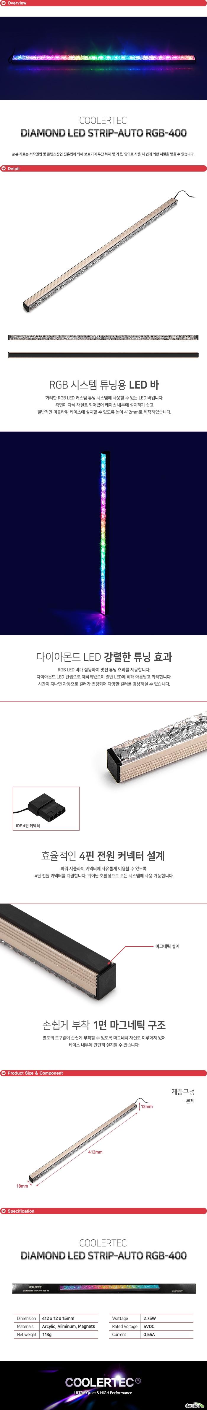 화려한 RGB LED 커스텀 튜닝 시스템에 사용할 수 있는 LED 바입니다. 측면이 자석 재질로 되어있어 케이스 내부에 설치하기 쉽고 일반적인 미들타워 케이스에 설치할 수 있도록 높이 412mm로 제작하였습니다.  RGB LED 바가 점등하여 멋진 튜닝 효과를 제공합니다. 다이아몬드 LED 컨셉으로 제작되었으며 일반 LED에 비해 아름답고 화려합니다. 시간이 지나면 자동으로 컬러가 변경되어 다양한 컬러를 감상하실 수 있습니다.  메인보드 팬 커넥터 및 파워 서플라이 커넥터에 자유롭게 이용할 수 있도록  4핀 전원 커넥터를 지원합니다. 뛰어난 호환성으로 모든 시스템에 사용 가능합니다.   별도의 도구없이 손쉽게 부착할 수 있도록 마그네틱 재질로 이루어져 있어 케이스 내부에 간단히 설치할 수 있습니다.