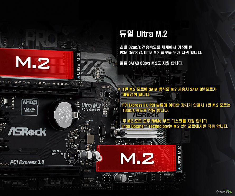 듀얼 Ultra M.2최대 32Gb/s 전송속도의 세계에서 가장 빠른 PCIe Gen3 x4 Ultra M.2 슬롯을 두개 지원합니다. 물론 SATA3 6Gb/s M.2도 지원합니다.1번 M.2 포트에 SATA 방식의 M.2 사용시 SATA 0번 포트가 비활성화됩니다. PCI Express 1x, PCI 슬롯에 어떠한 장치가 연결시 1번 M.2 포트는 16Gb/s 속도로 작동합니다. 두 M.2 포트 모두 NVMe 부트 디스크를 지원합니다. Intel Optane Technology는 M.2 2번 포트에서만 작동합니다.