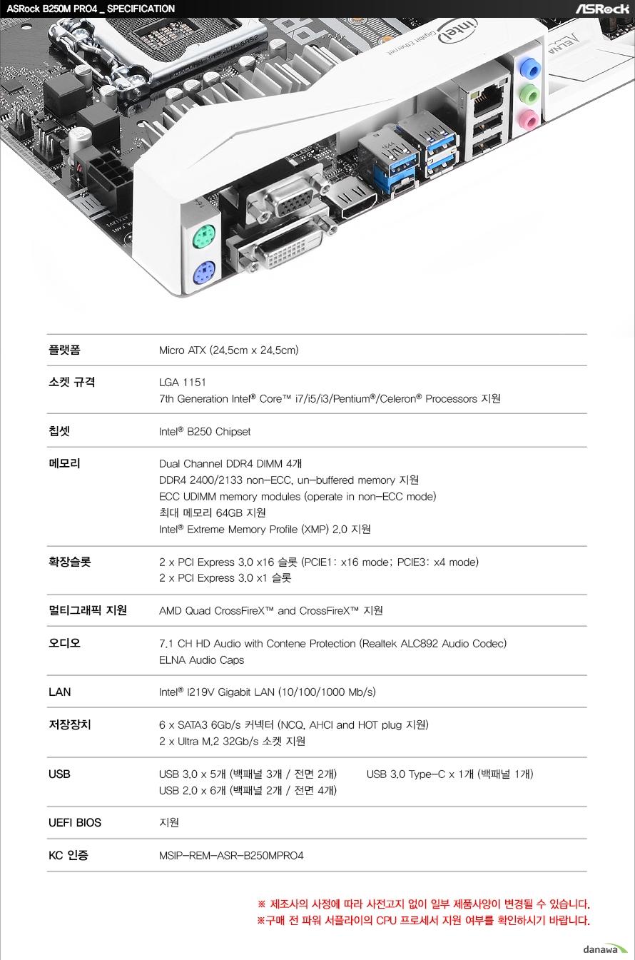 ASRock B250M PRO4 SPECIFICATION플랫폼Micro ATX (24.5cm x 24.5cm)소켓 규격LGA 11517th Generation Intel Core i7/i5/i3/Pentium/Celeron Processors 지원칩셋Intel B250M Chipset메모리Dual Channel DDR4 DIMM 4개DDR4 2400/2133 non-ECC, un-buffered memory 지원ECC UDIMM memory modules (operate in non-ECC mode)최대 메모리 64GB 지원Intel Extreme Memory Profile (XMP) 2.0 지원확장슬롯2 x PCI Express 3.0 x16 슬롯 (PCIE1: x16 mode; PCIE3: x4 mode)2 x PCI Express 3.0 x1 슬롯멀티그래픽 지원AMD Quad CrossFireX and CrossFireX 지원오디오7.1 CH HD Audio with Contene Protection (Realtek ALC892 Audio Codec)ELNA Audio CapsLANIntel I219V Gigabit LAN (10/100/1000 Mb/s)저장장치6 x SATA3 6Gb/s 커넥터 (NCQ, AHCI and HOT plug 지원)1 x Ultra M.2 32Gb/s 소켓 지원USBUSB 3.0 x 5개 (백패널 3개 / 전면 2개)USB 2.0 x 6개 (백패널 2개 / 전면 4개)UEFI BIOS지원KC 인증MSIP-REM-ASR-B250MPRO4제조사의 사정에 따라 사전고지 없이 일부 제품사양이 변경될 수 있습니다.구매 전 파워 서플라이의 CPU 프로세서 지원 여부를 확인하시기 바랍니다.