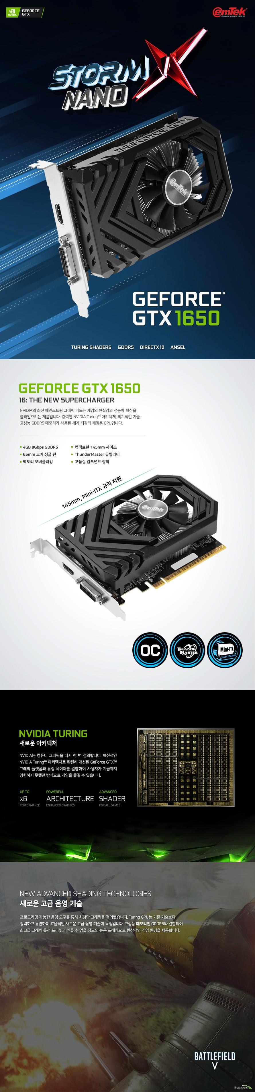 이엠텍 지포스 GTX 1650 STORM X NANO OC D5 4GB  쿠다 코어 개수 896개 베이스 클럭 1485 메가헤르츠 부스트 클럭 1725 메가헤르츠  메모리 버스 128비트 메모리 타입 GDDR5 4기가바이트 메모리 클럭 8000 메가 헤르츠  디스플레이 포트 듀얼링크 DVI D 포트 1개 HDMI 2.0B 포트 1개 DP 1.4 포트 1개  최대 해상도  7680X4320 지원 최대 3대 멀티 디스플레이 지원  소비 전력 75와트 권장 전력 300와트 이상  제품 크기  길이 145밀리미터 넓이 99밀리미터 두께 40밀리미터  지원 운영체제 윈도우 10 7 및 64비트 및 리눅스 64비트 지원 KC 인증번호 R R EMT PT N165  쿨링 시스템  65밀리미터 듀얼 쿨링 팬 알루미늄 히트싱크