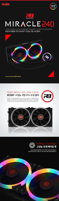 이엠텍 REDBIT MIRACLE 240  CpU 소켓 블록 및 펌프   인텔 LGA 775 115x 1366 2011 2066 소켓 지원 AMD fm1 fm2 fm2+ am2 am2+ am3 am3+ am4소켓 지원  순수 구리 마이크로 채널 플레이트 베이스 적용  노이즈 레벨 30DB 4컬러 고정 LED 적용 정격 전압 12vdc 소비 전력 3.6와트 최소 동작전압 4볼트 동작 전류 0.4 암페어 최소 유량 1.3리터 회전 속도 2500rpm +- 10% 보관 온도 영하 36도에서 80도까지 동작 온도 영하 36도에서 80도까지 펌프 수명 10만 시간 크기 길이 80.3 밀리미터      넓이 71 밀리미터      높이 47 밀리미터  쿨링팬 정격전압 12VDC 최소동작전압 6볼트 소비전력 5.,4와트 정격전류 0.45암페어 회전속도 900에서 2000rpm 최대 풍량 66.3cfm 최대풍압 1.61밀리미터 h2o 최대소음 40.8 데시벨 베어링 유체 베어링 4핀 pwm 헤더 크기 120 120 25 밀리미터  라디에이터 슬리빙 튜브 적용 파이프 개수 14개 크기 길이 276.8밀리미터       넓이 119 밀리미터      두께 27 밀리미터 3년 제품 보증