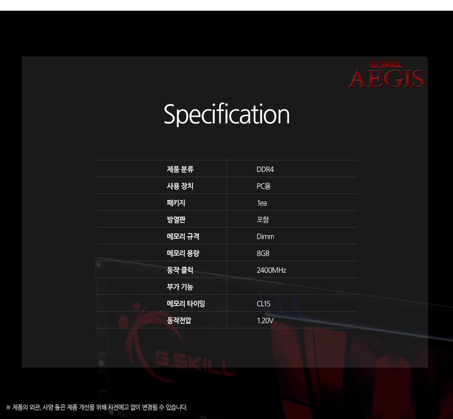 G.SKILL AEGIS Specification 제품 분류DDR4사용 장치PC용패키지1ea방열판포함메모리 규격Dimm메모리 용량8GB동작 클럭2400MHz부가 기능메모리 타이밍CL15동작전압1.20V