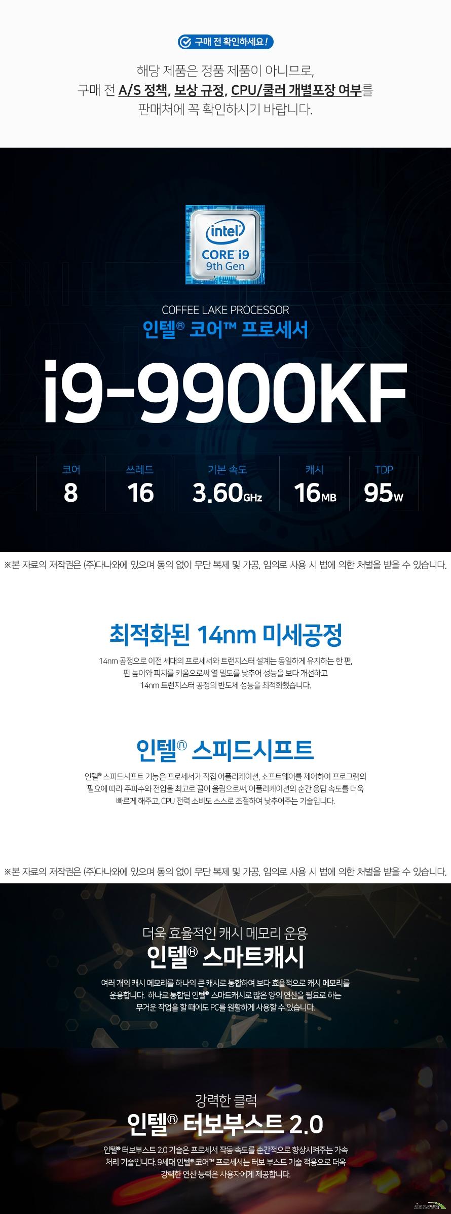 인텔-코어-i9-9세대-9900KF-(커피레이크-R)  해당 제품은 정품 제품이 아니므로,구매 전 A/S 정책, 보상 규정, CPU/쿨러 개별포장 여부를 판매처에 꼭 확인하시기 바랍니다.    최적화된 14nm 미세공정 14nm 공정으로 이전 세대의 프로세서와 트랜지스터 설계는 동일하게 유지하는 한 편,  핀 높이와 피치를 키움으로써 열 밀도를 낮추어 성능을 보다 개선하고  14nm 트랜지스터 공정의 반도체 성능을 최적화했습니다.    인텔® 스피드시프트 인텔® 스피드시프트 기능은 프로세서가 직접 어플리케이션, 소프트웨어를 제어하여 프로그램의 필요에 따라 주파수와 전압을 최고로 끌어 올림으로써, 어플리케이션의 순간 응답 속도를 더욱 빠르게 해주고, CPU 전력 소비도 스스로 조절하여 낮추어주는 기술입니다.  더욱 효율적인 캐시 메모리 운용 인텔 스마트캐시  여러 개의 캐시 메모리를 하나의 큰 캐시로 통합하여 보다 효률적으로 캐시 메모리를 운용합니다.  하나로 통합된 인텔 스마트캐시로 많은 양의 연산을 필요로 하는 무거운 작업을 할 때에도 PC를 원활하게 사용할 수 있습니다  강력한 클럭 인텔® 터보부스트 2.0 인텔® 터보부스트 2.0 기술은 프로세서 작동 속도를 순간적으로 향상시켜주는 가속 처리 기술입니다. 9세대 인텔® 코어™ 프로세서는 터보 부스트 기술 적용으로 더욱 강력한 연산 능력은 사용자에게 제공합니다.