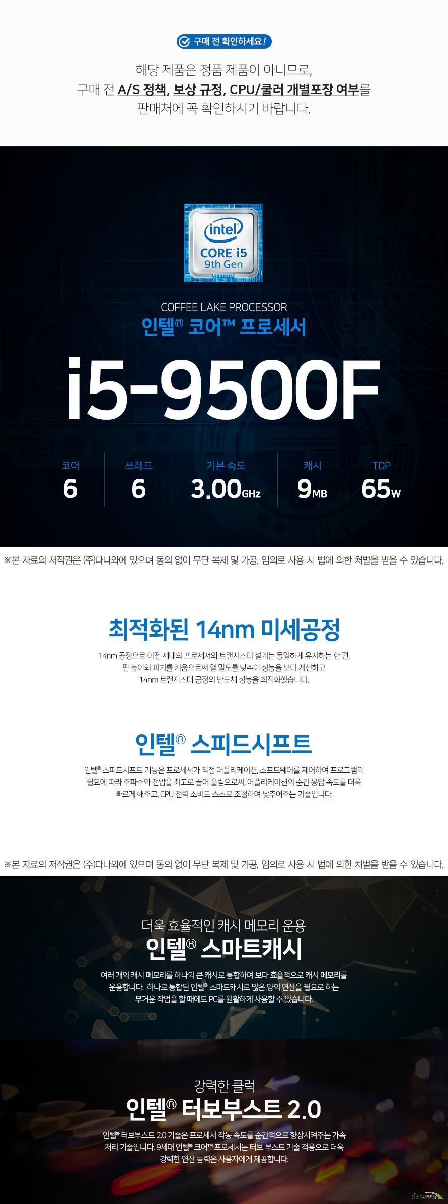 인텔 코어i5-9세대 9500F (커피레이크-R)  해당 제품은 정품 제품이 아니므로,구매 전 A/S 정책, 보상 규정, CPU/쿨러 개별포장 여부를 판매처에 꼭 확인하시기 바랍니다.    최적화된 14nm 미세공정 14nm 공정으로 이전 세대의 프로세서와 트랜지스터 설계는 동일하게 유지하는 한 편,  핀 높이와 피치를 키움으로써 열 밀도를 낮추어 성능을 보다 개선하고  14nm 트랜지스터 공정의 반도체 성능을 최적화했습니다.   인텔® 스피드시프트 인텔® 스피드시프트 기능은 프로세서가 직접 어플리케이션, 소프트웨어를 제어하여 프로그램의 필요에 따라 주파수와 전압을 최고로 끌어 올림으로써, 어플리케이션의 순간 응답 속도를 더욱 빠르게 해주고, CPU 전력 소비도 스스로 조절하여 낮추어주는 기술입니다.  더욱 효율적인 캐시 메모리 운용 인텔 스마트캐시  여러 개의 캐시 메모리를 하나의 큰 캐시로 통합하여 보다 효률적으로 캐시 메모리를 운용합니다.  하나로 통합된 인텔 스마트캐시로 많은 양의 연산을 필요로 하는 무거운 작업을 할 때에도 PC를 원활하게 사용할 수 있습니다  강력한 클럭 인텔® 터보부스트 2.0 인텔® 터보부스트 2.0 기술은 프로세서 작동 속도를 순간적으로 향상시켜주는 가속 처리 기술입니다. 9세대 인텔® 코어™ 프로세서는 터보 부스트 기술 적용으로 더욱 강력한 연산 능력은 사용자에게 제공합니다.