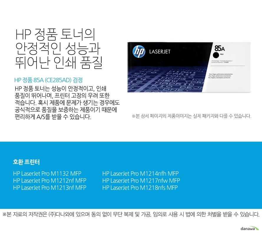 HP 정품 85A (CE285AD) 검정HP 정품 토너의 안정적인 성능과 뛰어난 인쇄 품질HP 정품 토너는 성능이 안정적이고, 인쇄 품질이 뛰어나며, 프린터 고장의 우려 또한 적습니다. 혹시 제품에 문제가 생기는 경우에도 공식적으로 품질을 보증하는 제품이기 때문에 편리하게 A/S를 받을 수 있습니다. 호환 프린터M1132,M1212nf,M1213nf,M1214nfh,M1217nfw,M1218nfs