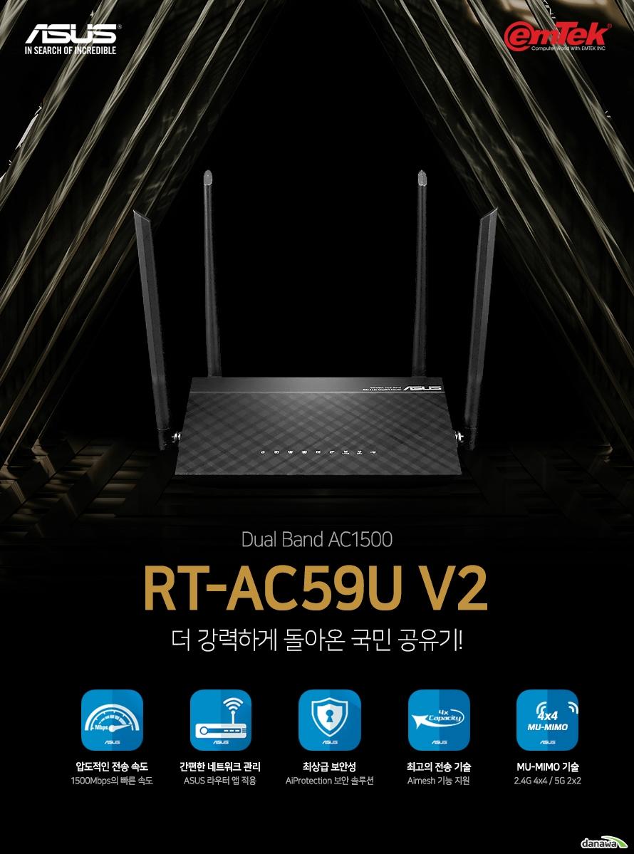 뛰어난 기술력으로 세계 정상급 공유기 브랜드로 성장한 ASUS 높은 만족도를 보장하는 최상의 품질과 성능을 느껴보세요  5세대 Wi-Fi (5G Wi-Fi)로 작동되는 802.11ac 칩셋은 RT-AC59U V2에 초고속 무선 속도를 제공합니다.  RT-AC59U V2 공유기는 5GHz 대역폭에서 최대 867Mbps의 속도를 제공하며  2.4GHz에서 600Mbps로 일반 300Mbps 공유기보다 2배 빠른 속도를 제공합니다.  집안 전체를 커버할 수 있는 ASUS AiMesh 기능으로 언제나 환상적인 WiFi 환경을 조성할 수 있습니다. ASUS AiMesh는 집안의 벽, 가구, 구조로 인해 무선 인터넷 속도가 감소하는 문제를 해결합니다. 다수의 ASUS 공유기를 연결하여 광범위한 WiFi망을 구축하고 끊김없는 압도적인 성능을 느껴보세요.  멀티유저(MU)-MIMO는 연결된 모든 기기에서 동시에 최대 속도로 Wi-Fi를 사용하고자 할 때도 속도 저하없이 고속 Wi-Fi를 제공합니다.  자녀들의 인터넷 사용을 통제할 수 있는 두 가지 기능을 제공합니다.  첫째로, 성인 / P2P 파일 전송 / 인스턴트 메시지 및 통신 / 스트리밍 및 엔터테이먼트 범주에 속하는  특정 컨텐츠 사용을 제한할 수 있습니다. 둘째로, 특정 기기의 인터넷 사용 시간대를 제한하여  자녀들이 늦은 밤에는 인터넷을 하지 못하도록 설정할 수 있습니다.  연결된 기기를 한 눈에 확인하고 게스트 네트워크의 대역폭까지 설정 가능하며 LAN, VPN 설정 등 다양하고 세부적인 부분까지 환벽하게 제어 가능한 ASUSWRT 유틸리티는 여러분의 네트워크 활용 능력을 100% 발휘하도록 도와줍니다.  ASUS의 공유기 제어 전용 애플리케이션 ROUTER APP은 직관적인 인터페이스로 손쉽게 트래픽 관리, 연결 문제 진단, 펌웨어 업데이트 등 다양한 제어 옵션을 제공하며 모든 기능은 PC가 꺼진 상태에서도 항상 작동합니다.  ASUS QoS (Quality of Service)로 게이밍 대역폭을 향상시켜 게이밍 패킷과 액티비티에 간편하게 우선권을 제공해 보세요. PlayStation® 시리즈와 Wii 시리즈 및 Xbox One을 포함한 주요 콘솔까지 낮은 지연률의 쾌적한 게이밍을 지원합니다. 다양한 인기 게임의 프리셋을 통해 Qos 설정을 손쉽게 할 수 있습니다.  Dual WAN 기능은 장애 조치 및 부하 분산의 목적으로 활용됩니다.  장애 조치 모드에서는 기본 WAN의 인터넷 공급에 문제가 발생 시  보조 WAN의 인터넷을 사용하여 가정 및 회사 네트워크에 장애가  발생하는 상황을 대비합니다. 부하 분산 모드에서는 대역폭 최적화,  처리량 최대화, 응답 시간을 최소화하는 방식으로 네트워크 속도를  비슷하게 유지하면서 기본 및 보조 WAN의 성능을 높여줍니다.   3G/4G USB무선 동글 또는 Android폰을 USB 모뎀으로 사용하여  인터넷이 없는 환경에서도 와이파이존을 구현할 수 있습니다.   VPN 서버를 쉽게 설정하여 어디서나 웹을 탐색하고 암호화된 연결로 데이터에 액세스할 수 있습니다.  RT-AC59U V2에는 최대 4Gbps를 동시에 처리할 수 있는 4개의 기가비트 LAN 포트가 장착되어 있습니다.  스마트 TV, 게임 콘솔, 케이블 박스, 미디어 플레이어, NAS 저장 장치 등은 자체 전용 포트 설정이 가능하여 렉 없는 네트워크 환경을 구성할 수 있습니다.  내부 인테리어와도 잘 어울리는 세련된 디자인을 제공합니다.  헤어라인 디테일과 입체 패턴의 조합으로 일반적인 공유기에서는  볼 수 없는 유니크한 디자인을 보여줍니다.  공유기 내부 발열을 외부로 배출할 수 있도록 측면과 후면에  대형 에어홀을 추가했습니다.