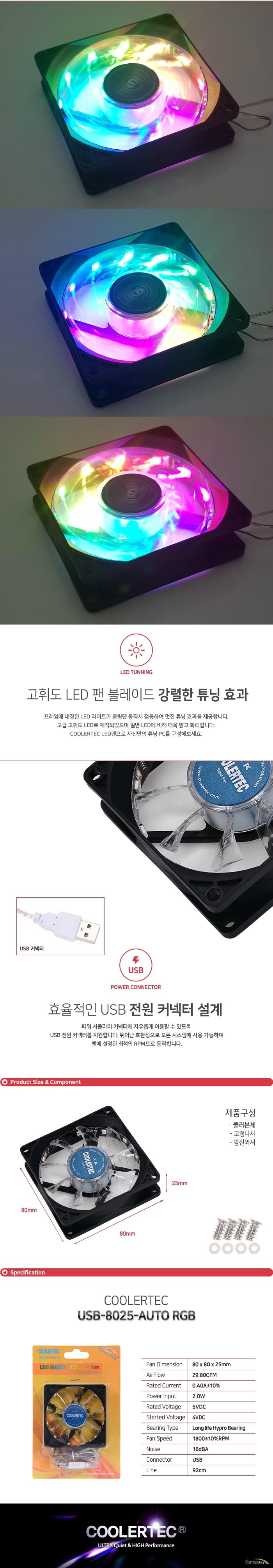 프레임에 내장된 LED 라이트가 쿨링팬 동작시 점등하여 멋진 튜닝 효과를 제공합니다. 고급 고휘도 LED로 제작되었으며 일반 LED에 비해 더욱 밝고 화려합니다. COOLERTEC LED팬으로 자신만의 튜닝 PC를 구성해보세요. 파워 서플라이 커넥터에 자유롭게 이용할 수 있도록 USB 전원 커넥터를 지원합니다. 뛰어난 호환성으로 모든 시스템에 사용 가능하며 팬에 설정된 최적의 RPM으로 동작합니다.