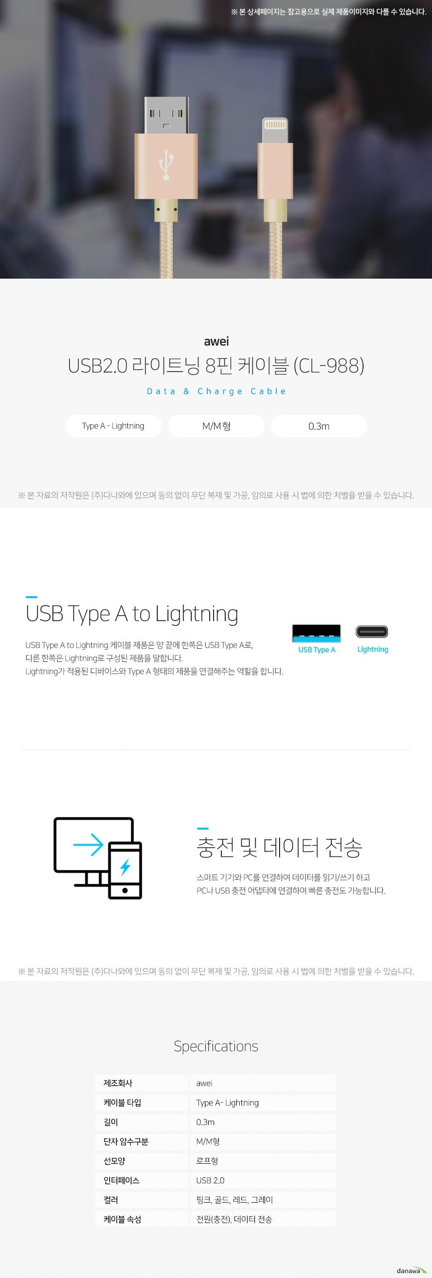 awei USB2.0 라이트닝 8핀 케이블 (CL-988) USB Type A to Lightning USB Type A to Lightning 케이블 제품은 양 끝에 한쪽은 USB Type A로, 다른 한쪽은   Lightning로 구성된 제품을 말합니다. Lightning가 적용된 디바이스와 Type A 형태의   제품을 연결해주는 역할을 합니다.  충전 및 데이터 전송 스마트 기기와 PC를 연결하여 데이터를 읽기/쓰기 하고 PC나 USB 충전 어댑터에 연결  하여 빠른 충전도 가능합니다.  스펙 제조회사 awei 케이블타입 Type A - Lightning 길이 0.3m 단자 암수구분 M/M형 선모양 로프형 인터페이스 USB 2.0 컬러 핑크, 골드, 레드, 그레이 케이블 속성 전원(충전), 데이터 전송