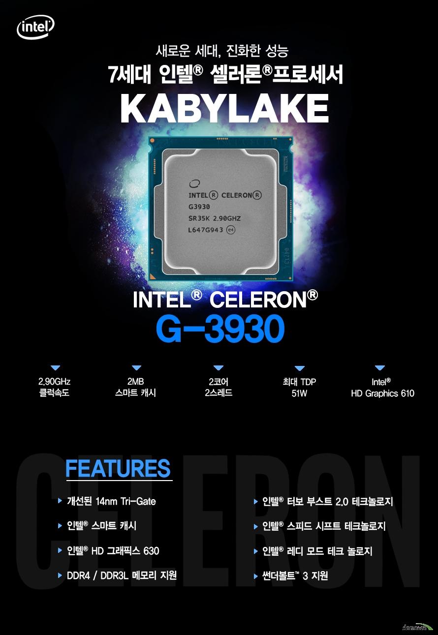 새로운 세대, 진화한 성능         7세대 인텔 샐러론 프로세서         KABYLAKE         G-3930         2.90ghz 클럭속도         2mb 스마트 캐시         2코어 2스레드         최대 tdp 51w         intel hd graphics 610                  FEATURES         개선된 14NM TRI GATE         인텔 스마트 캐시         인텔 HD 그래픽스 630         DDR4 DDR3L 메모리 지원         썬더볼트 3 지원         인텔 터보부스트 2.0 테크놀로지         인텔 스피드 시프트 테크놀로지         인텔 레디 모드 테크 놀로지