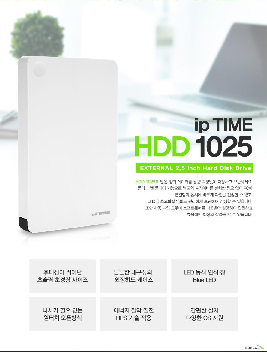 iptime HDD 1025 EXTERNAL 2.5inch hard disk drive HDD 1025로 많은 양의 데이터를 용량 걱정없이 저장하고 보관하세요 플러그 앤 플레이 기능으로 별도의 드라이버를 설치할 필요없이 pc에 연결함과 동시에 빠르게 파일을 전송할 수 있고, 1tb의 넉넉한 용량으로 uhd급 초고화질 영화도 편리하게 보관하며 감상할 수 있습니다 또한 자동 백업 도우미 소프트웨어를 다운받아 활용하여 안전하고 효율적인 최상의 작업을 할 수 있습니다 휴대성이 뛰어난 초슬림 초경량 사이즈 넉넉한 스토리지 1tb의 대용량 led동작 인식 창 blue led 나사가 필요없는 원터치 오픈방식 에너지 절약 절전 hps 기술 적용 간편한 설치 다양한 os지원