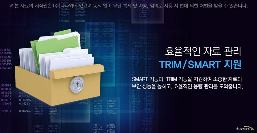 효율적인 자료 관리 trim smart 지원 smart 기능과 trim기능을 지원하여 소중한 자료의 보안 성능을 높히고 효율적인 용량 관리를 도와줍니다