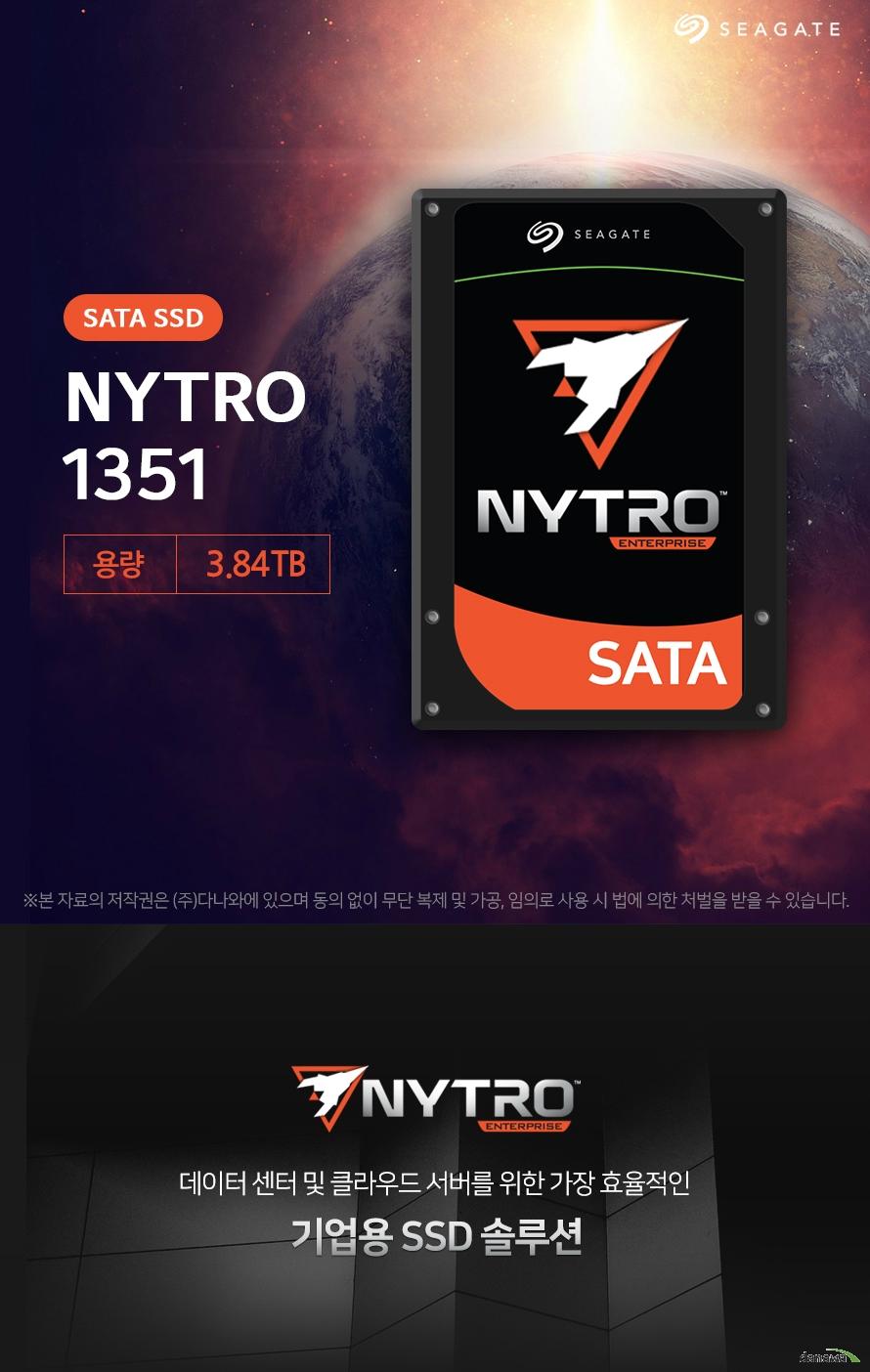 seagate 니트로 SSD 3.84TB  데이터 센터 및 클라우드 서버를 위한 가장 효율적인 기업용 SSD 솔루션  seagate의 특별한 기술로 완성된 고성능 SSD  니트로 SSD시리즈에 들어간 Durawrite기술로 기업에서 필요로하는 고성능, 고용량의  효율적인 SSD를 탄생시켰습니다. 타사 대비 더욱 강력한 퍼포먼스를 가진SSD로 사용자의 환경을 쾌적하게 만들어 드립니다.   seagate secure를 통한 강력한 데이터 보호 예상하지 못한 정전발생 등의 갑작스러운 사건이 일어나더라도 철저하게 데이터를 보호할 수 있는 능력을 가진 SSD로서 더욱 안정감 있는 사용자 환경을 제공해 드립니다.  엔터프라이즈급 능력 뛰어난 내구성, 속도감 사용자의 용도에 맞는 환경을 제공하기 위해 더욱 수준높은 능력을 갖췄습니다. 지속적인 성능을 위해 내구성을 높이고 읽기 집약적인 작업에도 빠른 속도를 경험 할 수 있도록 해드립니다.