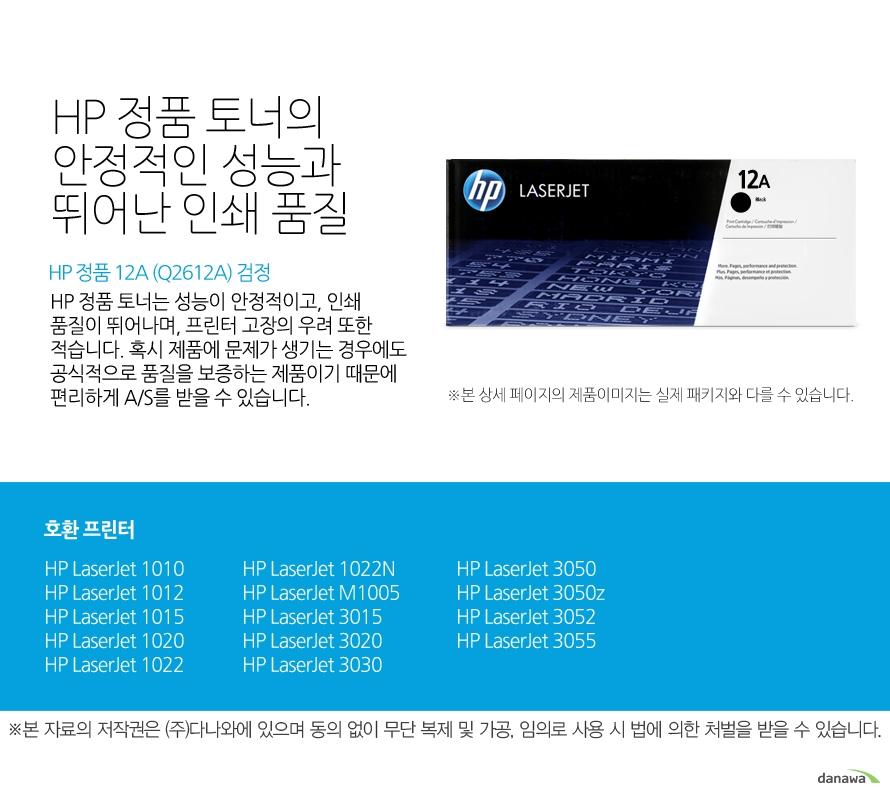 HP 정품 12A (Q2612A) 검정HP 정품 토너의 안정적인 성능과 뛰어난 인쇄 품질HP 정품 토너는 성능이 안정적이고, 인쇄 품질이 뛰어나며, 프린터 고장의 우려 또한 적습니다. 혹시 제품에 문제가 생기는 경우에도 공식적으로 품질을 보증하는 제품이기 때문에 편리하게 A/S를 받을 수 있습니다. 호환 프린터1010,1012,1015,1020,1022,1022N,M1005,3015,3020,3030,3050,3050z,3052,3055