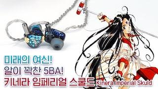 미래의 여신! 알이 꽉찬 5BA! 키네라 임페리얼 스쿨드 (Kinera Imperial Skuld)