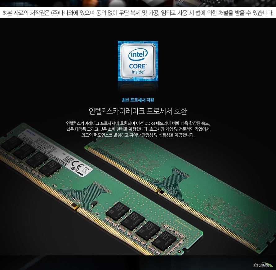 최신 프로세서 지원인텔 스카이레이크 프로세서 호환인텔 스카이레이크 프로세서에 호환되며 이전 DDR3 메모리에 비해 더욱 향상된 속도, 넓은 대역폭 그리고 낮은 소비 전력을 자랑합니다. 초고사양 게임 및 전문적인 작업에서 최고의 퍼포먼스를 발휘하고 뛰어난 안정성 및 신뢰성을 제공합니다.